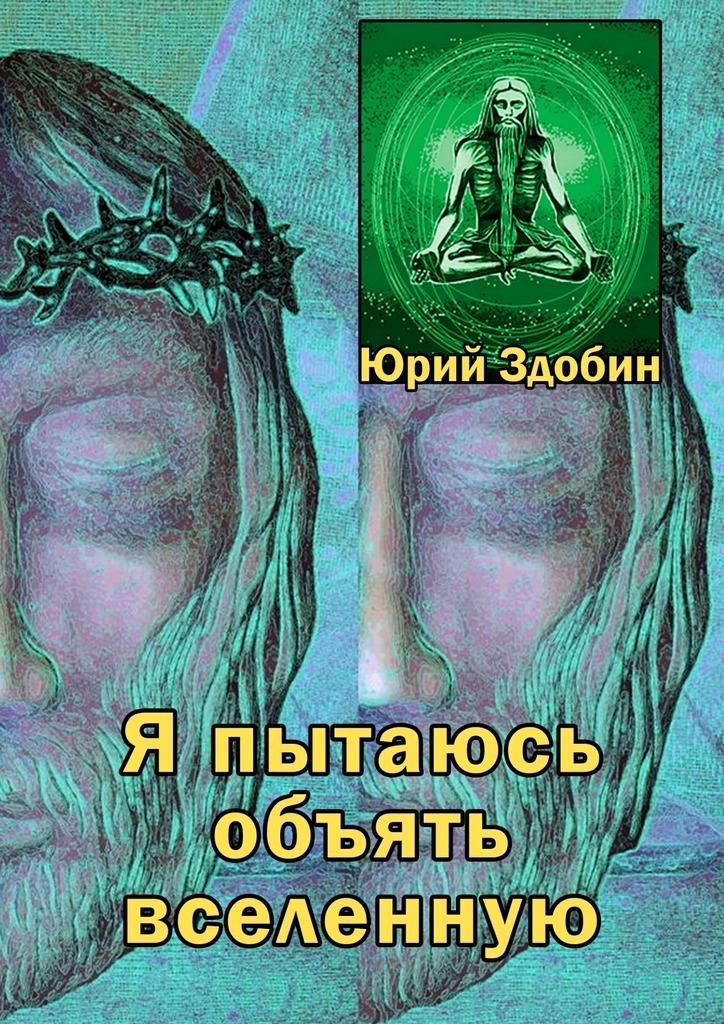 Юрий Павлович Здобин Я пытаюсь объять вселенную