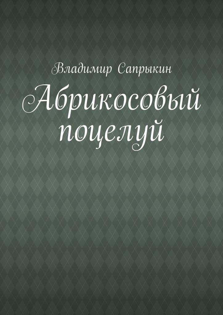 Владимир Сапрыкин Абрикосовый поцелуй владимир михайлович сапрыкин про ежа и лесную моду пьеса
