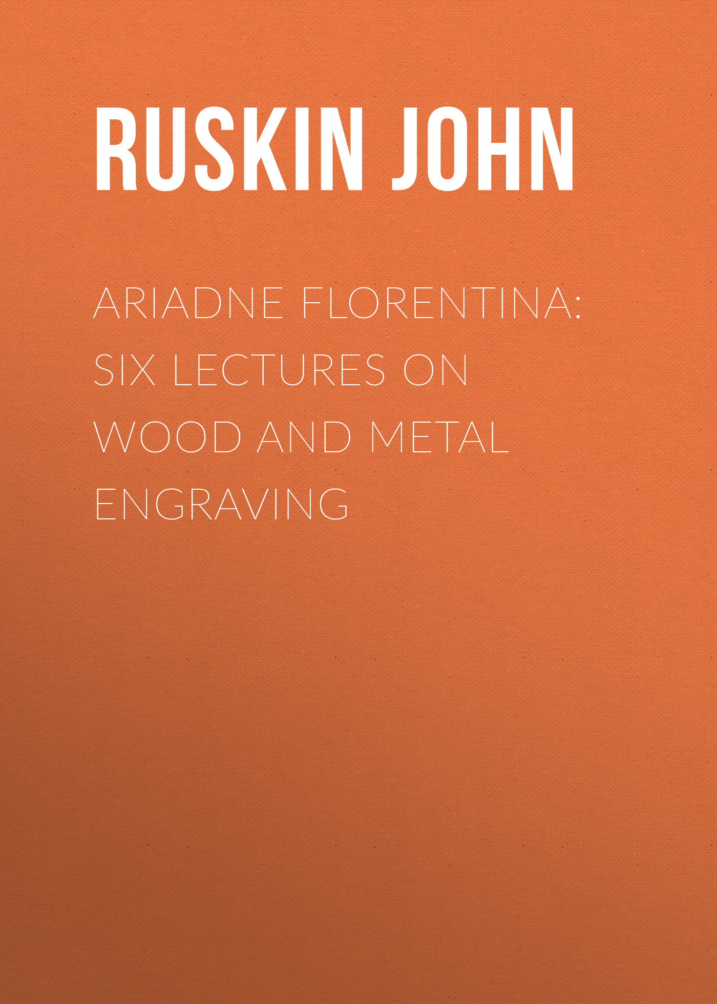 Ruskin John Ariadne Florentina: Six Lectures on Wood and Metal Engraving
