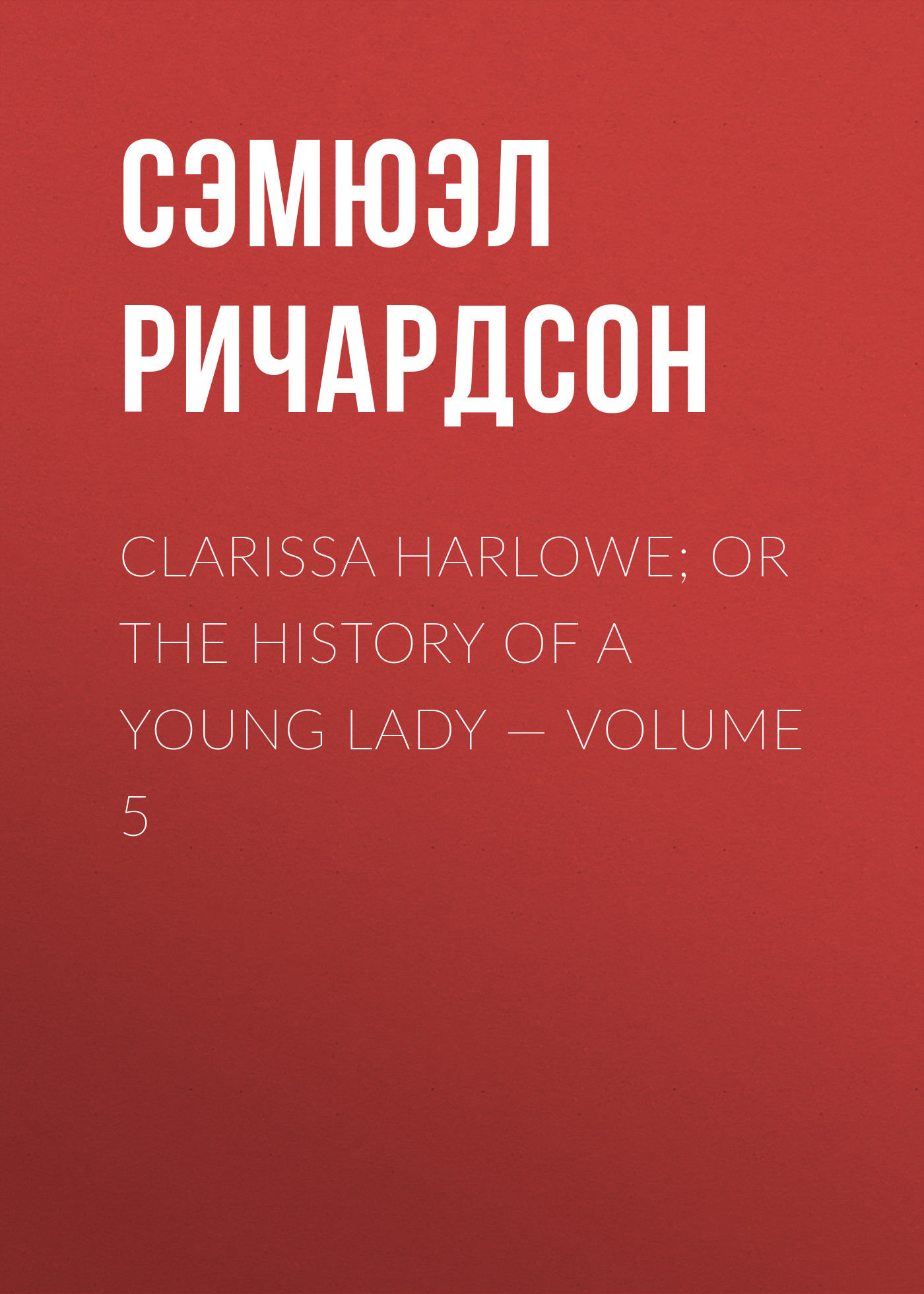 Сэмюэл Ричардсон Clarissa Harlowe; or the history of a young lady — Volume 5 burney fanny the wanderer or female difficulties volume 5 of 5