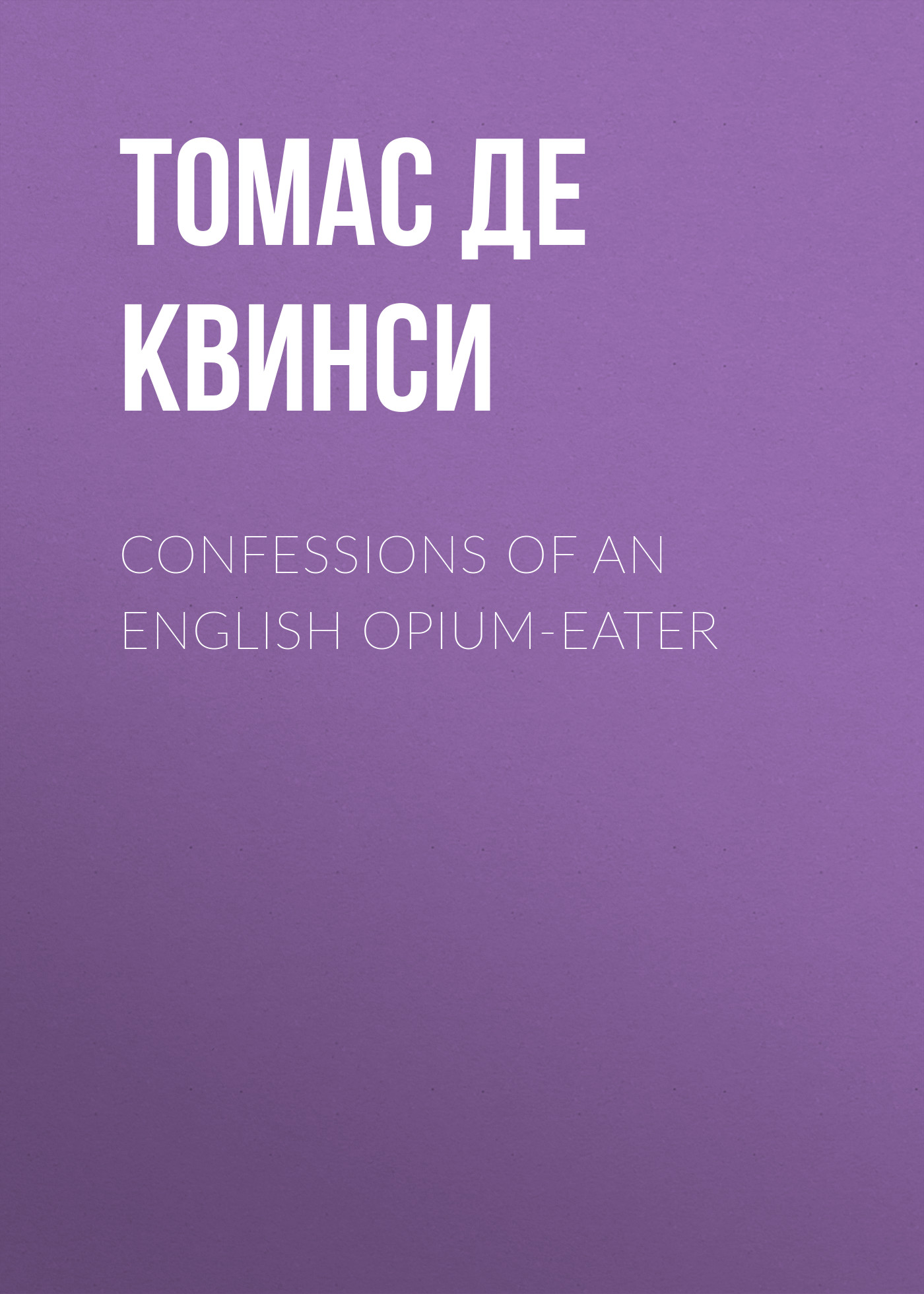 Томас де Квинси Confessions of an English Opium-Eater томас де квинси the uncollected writings of thomas de quincey vol 1