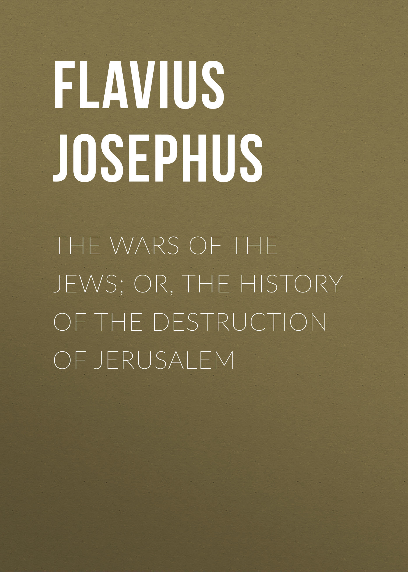 Flavius Josephus The Wars of the Jews; Or, The History of the Destruction of Jerusalem the 9 11 wars