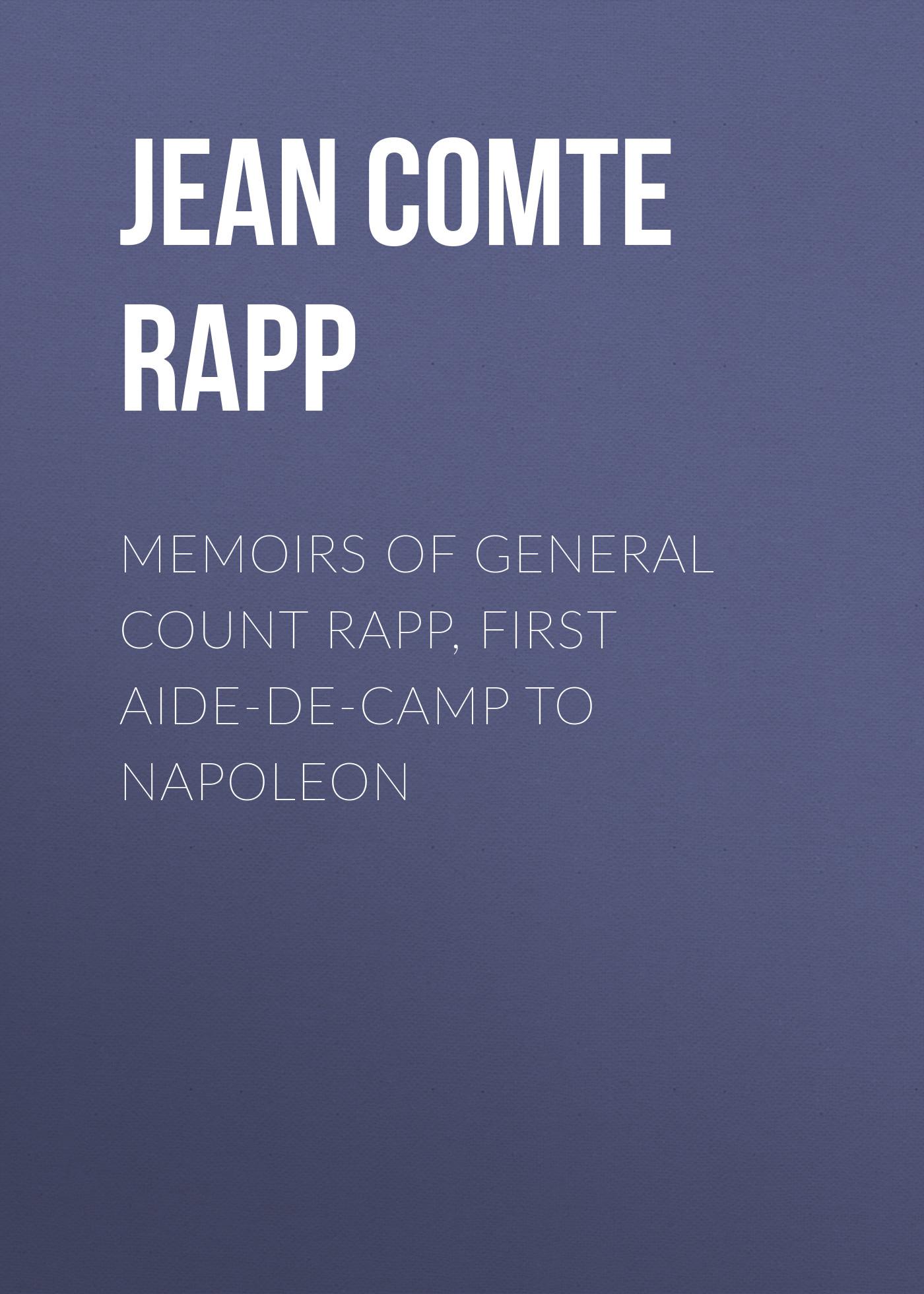 Jean Comte Rapp Memoirs of General Count Rapp, First aide-de-camp to Napoleon цены