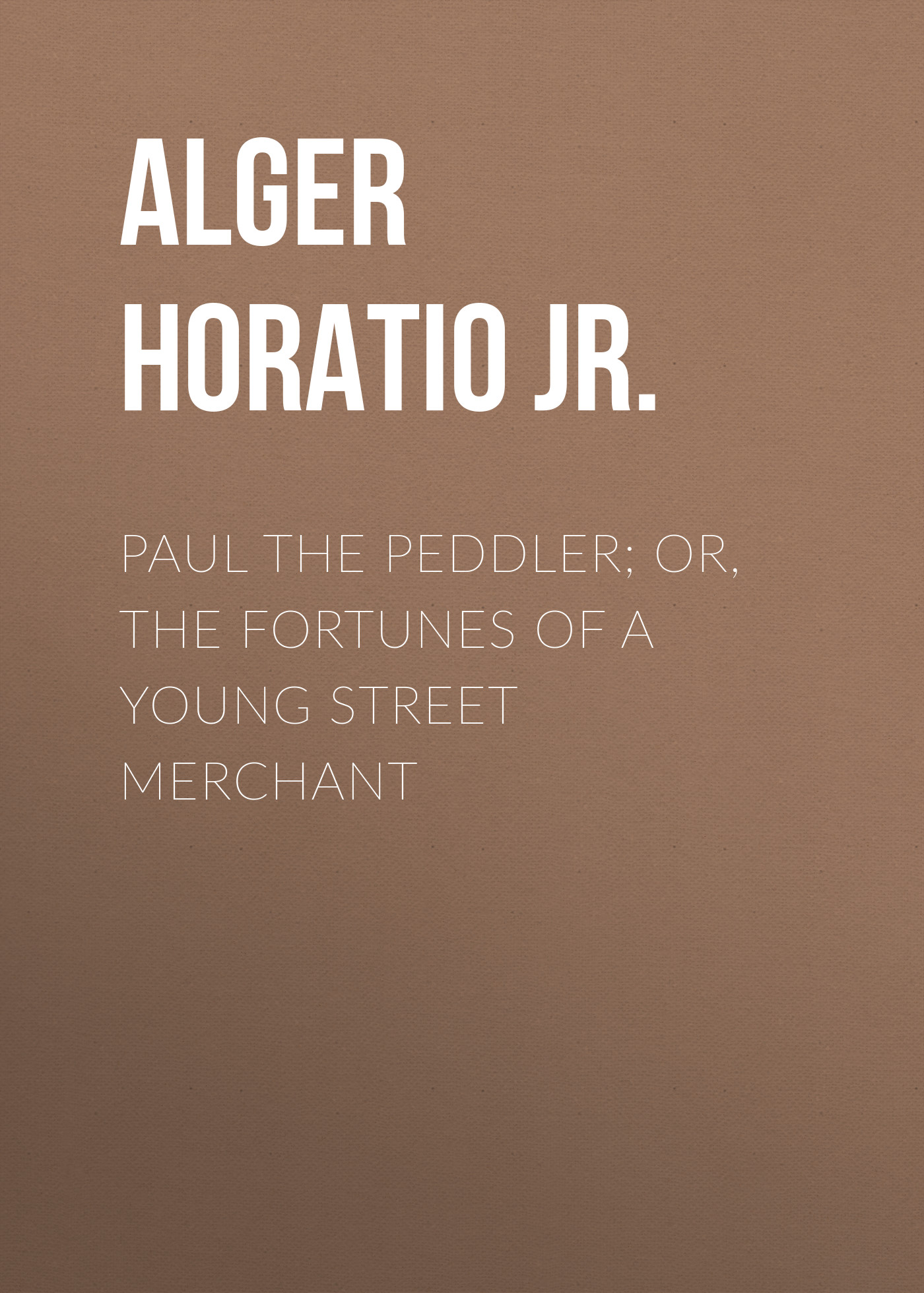 Alger Horatio Jr. Paul the Peddler; Or, The Fortunes of a Young Street Merchant alger horatio jr risen from the ranks or harry walton s success