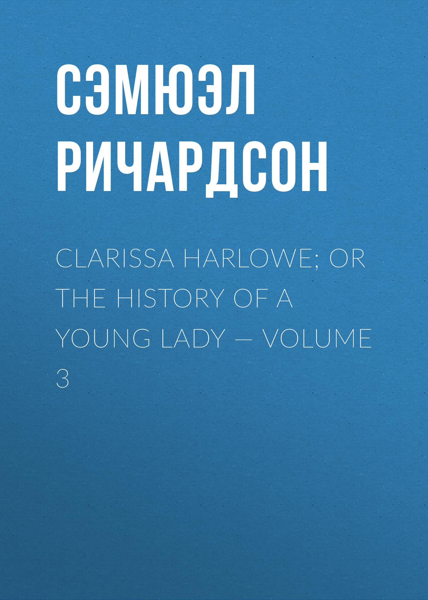 Сэмюэл Ричардсон Clarissa Harlowe; or the history of a young lady — Volume 3 сэмюэл ричардсон clarissa harlowe or the history of a young lady volume 2