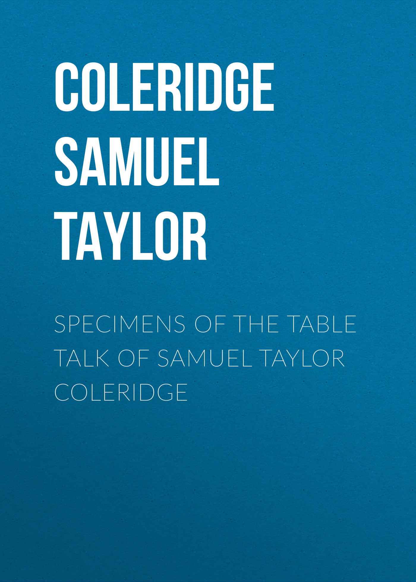 Coleridge Samuel Taylor Specimens of the Table Talk of Samuel Taylor Coleridge