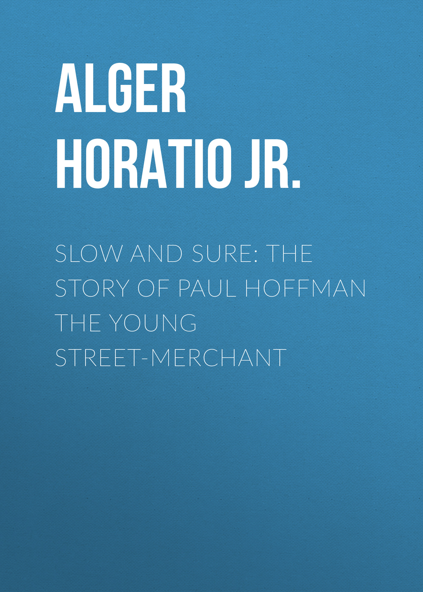 Alger Horatio Jr. Slow and Sure: The Story of Paul Hoffman the Young Street-Merchant цена 2017