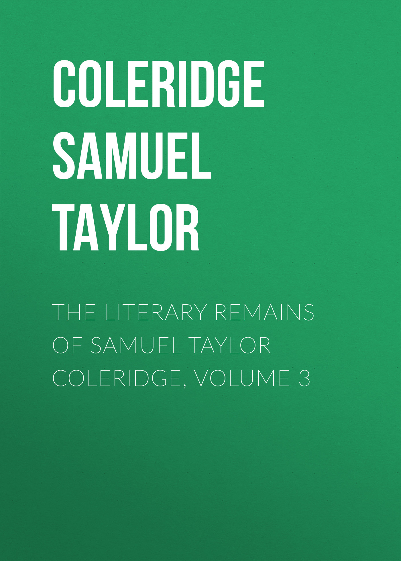 Coleridge Samuel Taylor The Literary Remains of Samuel Taylor Coleridge, Volume 3