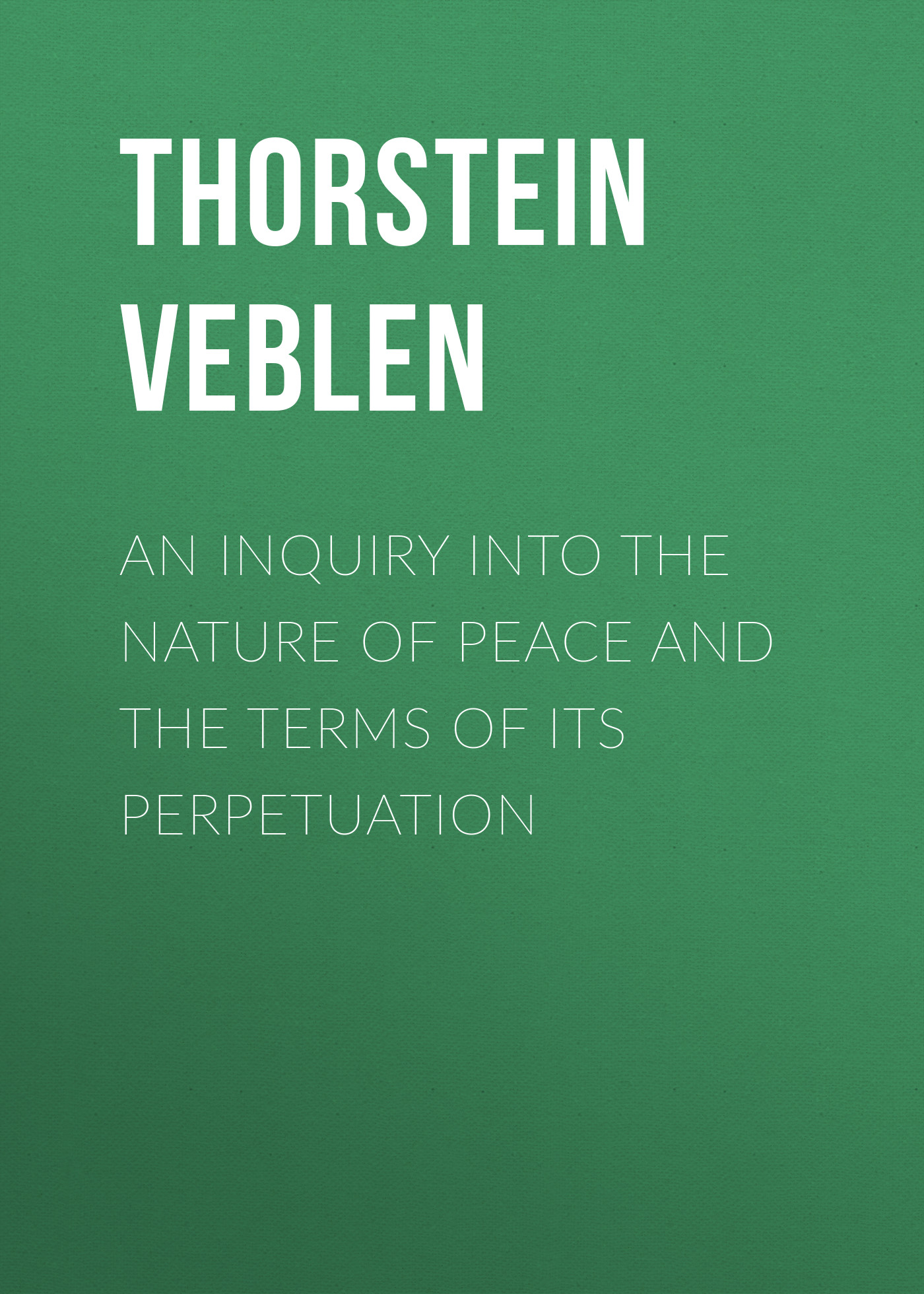 Thorstein Veblen An Inquiry into the Nature of Peace and the Terms of Its Perpetuation james maitland lauderdale an inquiry into the nature and origin of public wealth