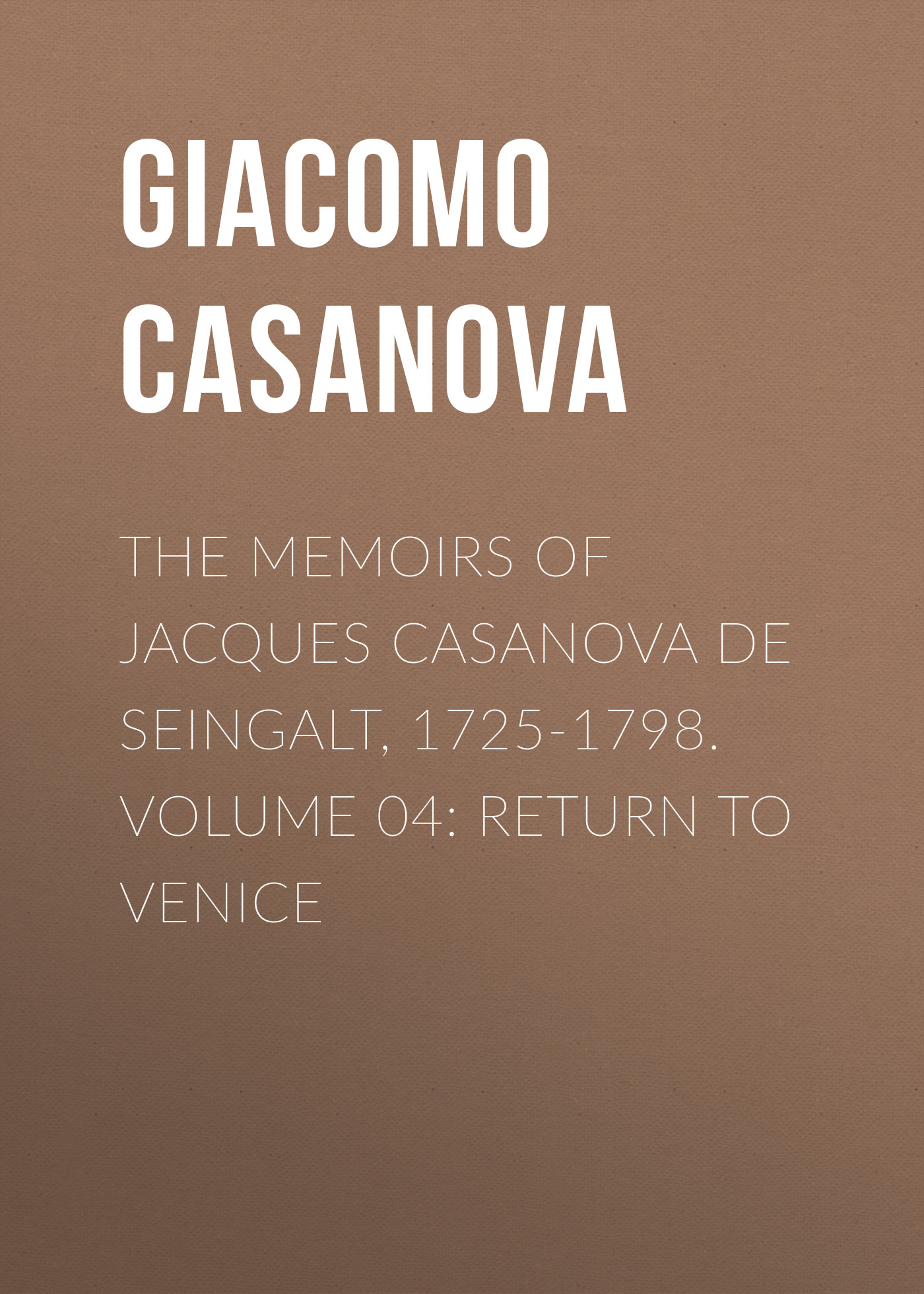 Giacomo Casanova The Memoirs of Jacques Casanova de Seingalt, 1725-1798. Volume 04: Return to Venice giacomo casanova the memoirs of jacques casanova de seingalt 1725 1798 volume 29 florence to trieste