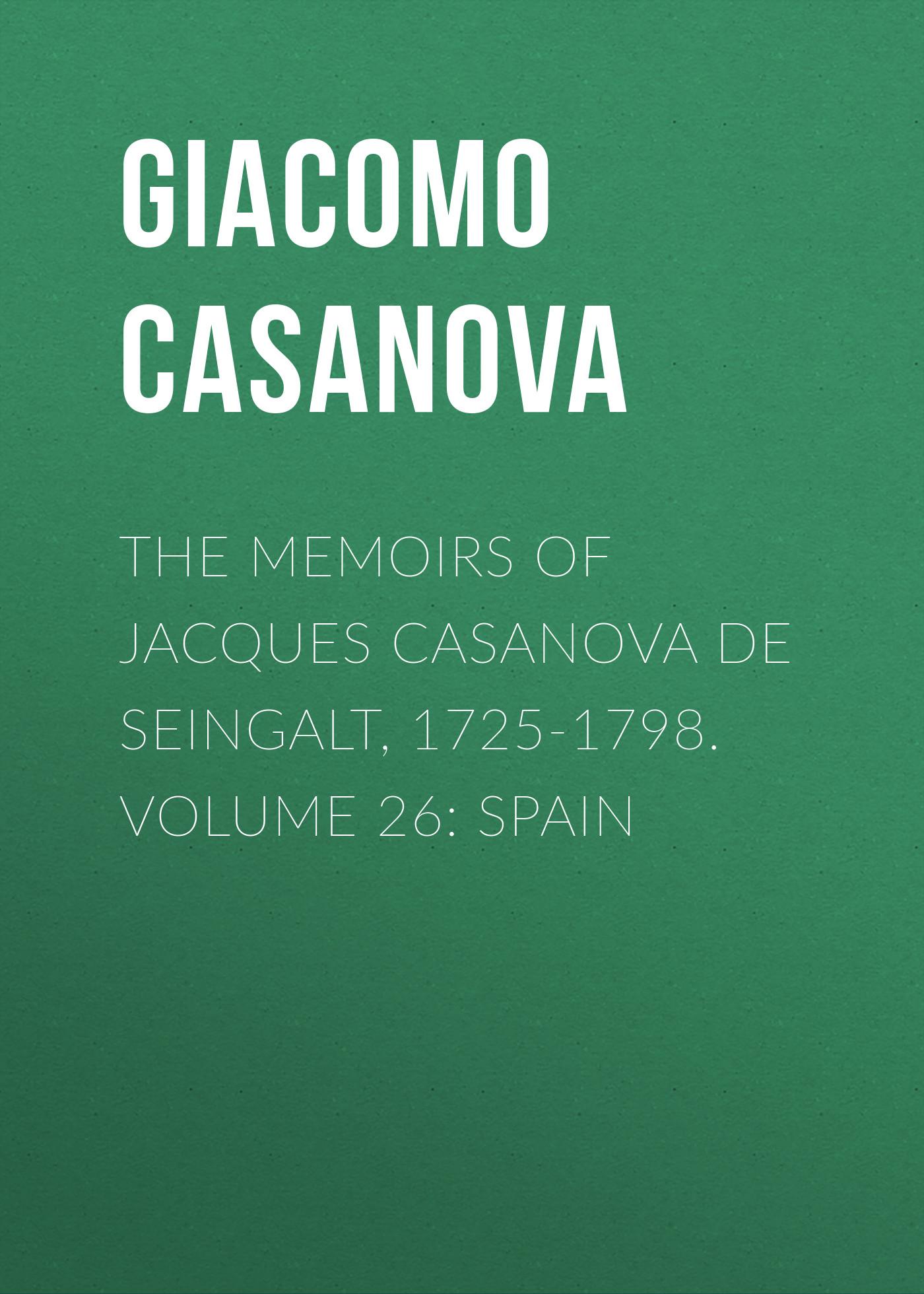 Giacomo Casanova The Memoirs of Jacques Casanova de Seingalt, 1725-1798. Volume 26: Spain giacomo casanova the memoirs of jacques casanova de seingalt 1725 1798 volume 17 return to italy