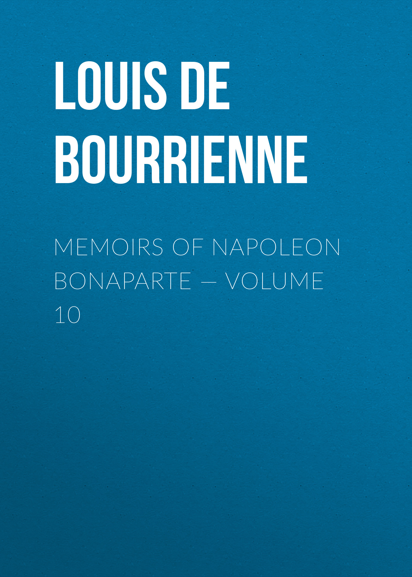 Louis de Bourrienne Memoirs of Napoleon Bonaparte — Volume 10 louis de bourrienne mémoires de m de bourrienne t 10