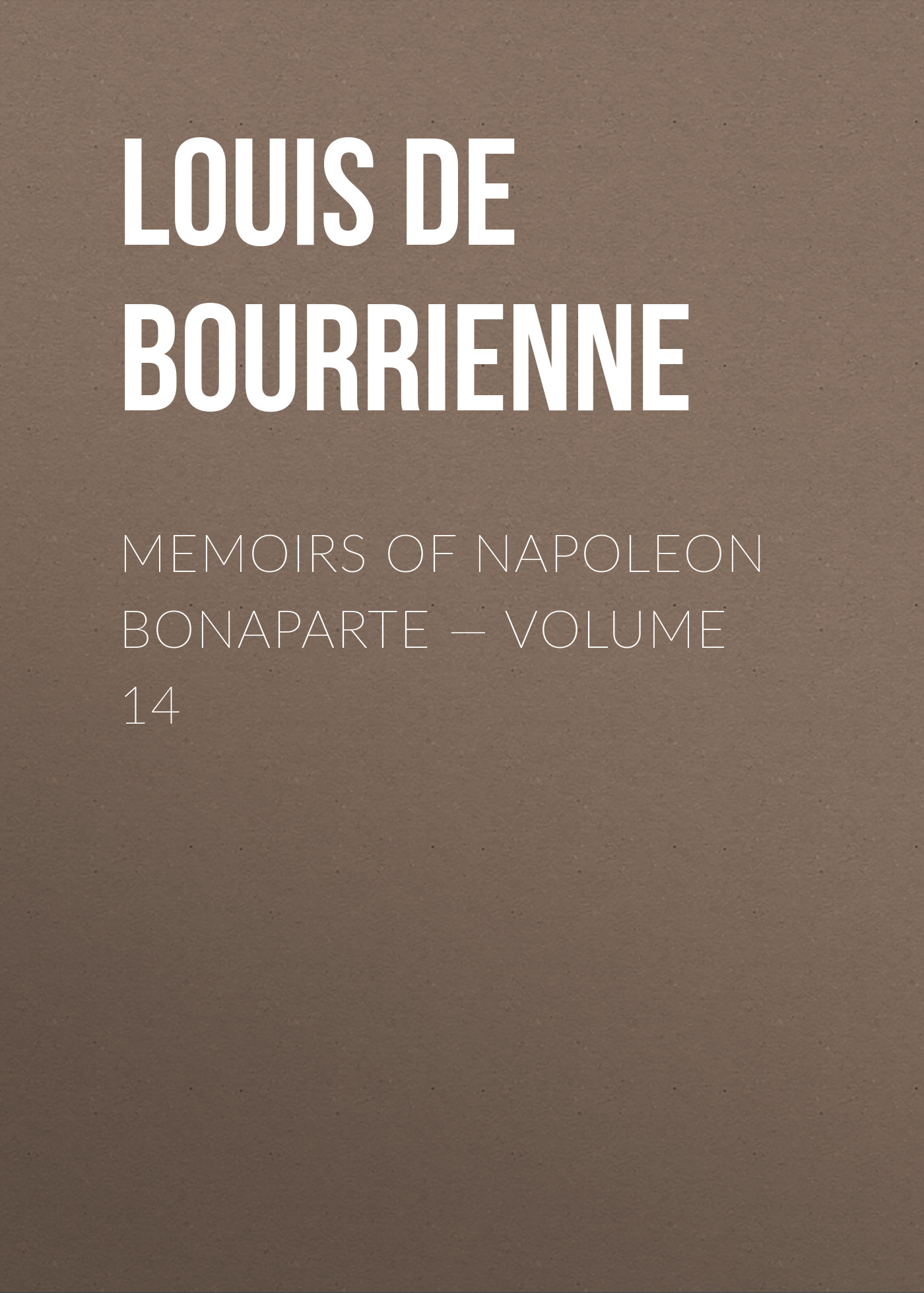Louis de Bourrienne Memoirs of Napoleon Bonaparte — Volume 14 louis de bourrienne memoirs of napoleon bonaparte complete