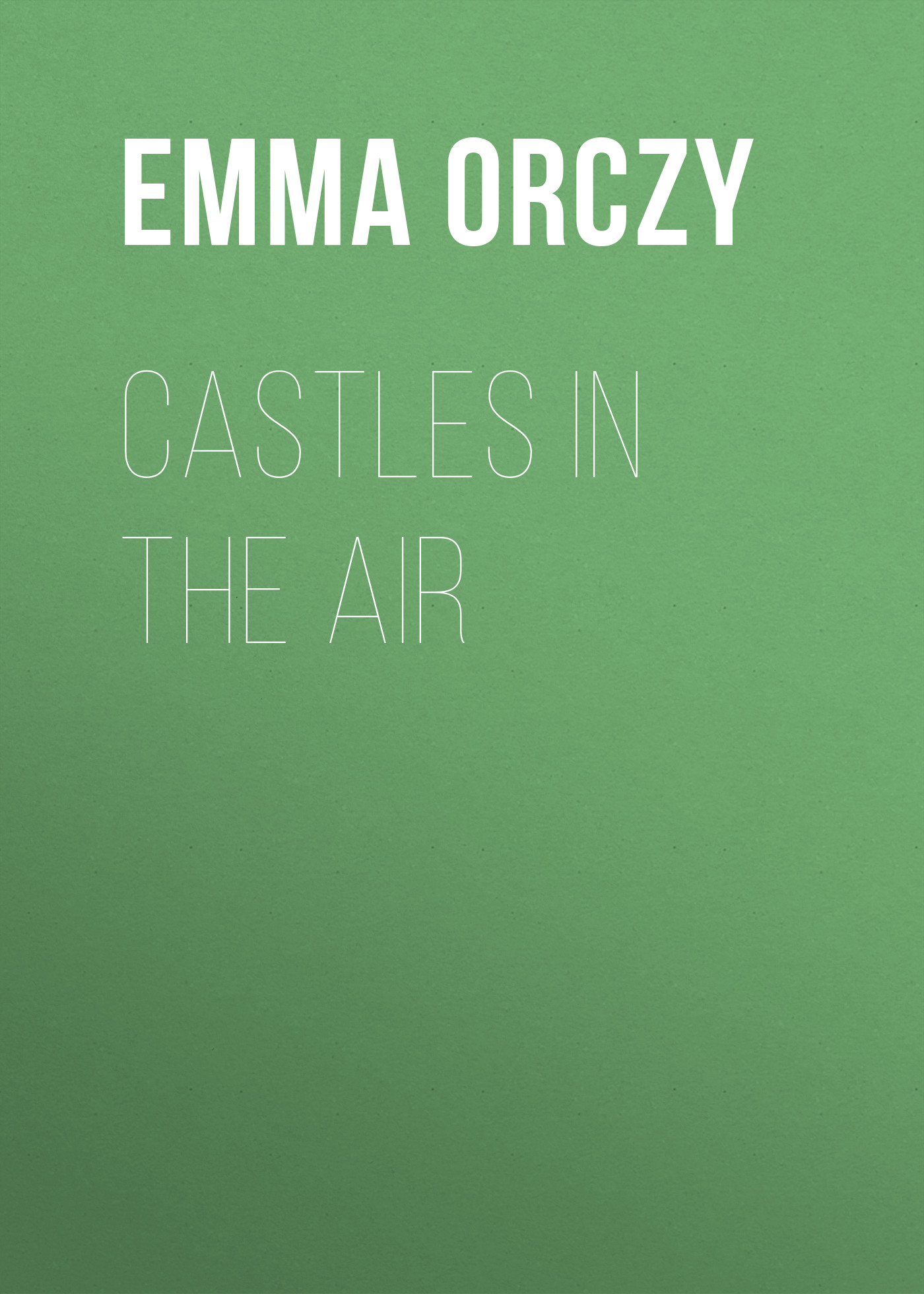 Emma Orczy Castles in the Air emma orczy his majesty s well beloved