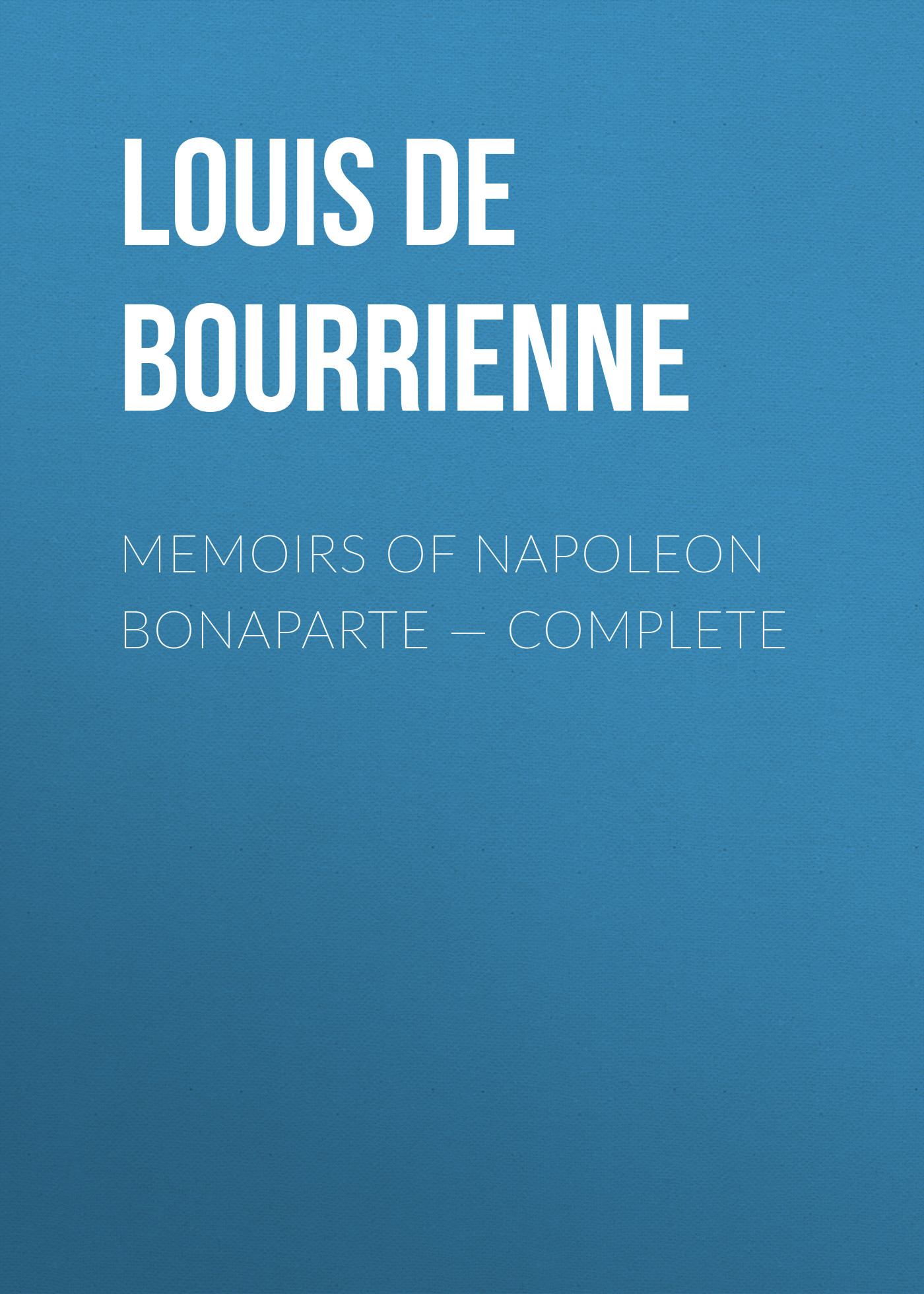Louis de Bourrienne Memoirs of Napoleon Bonaparte — Complete