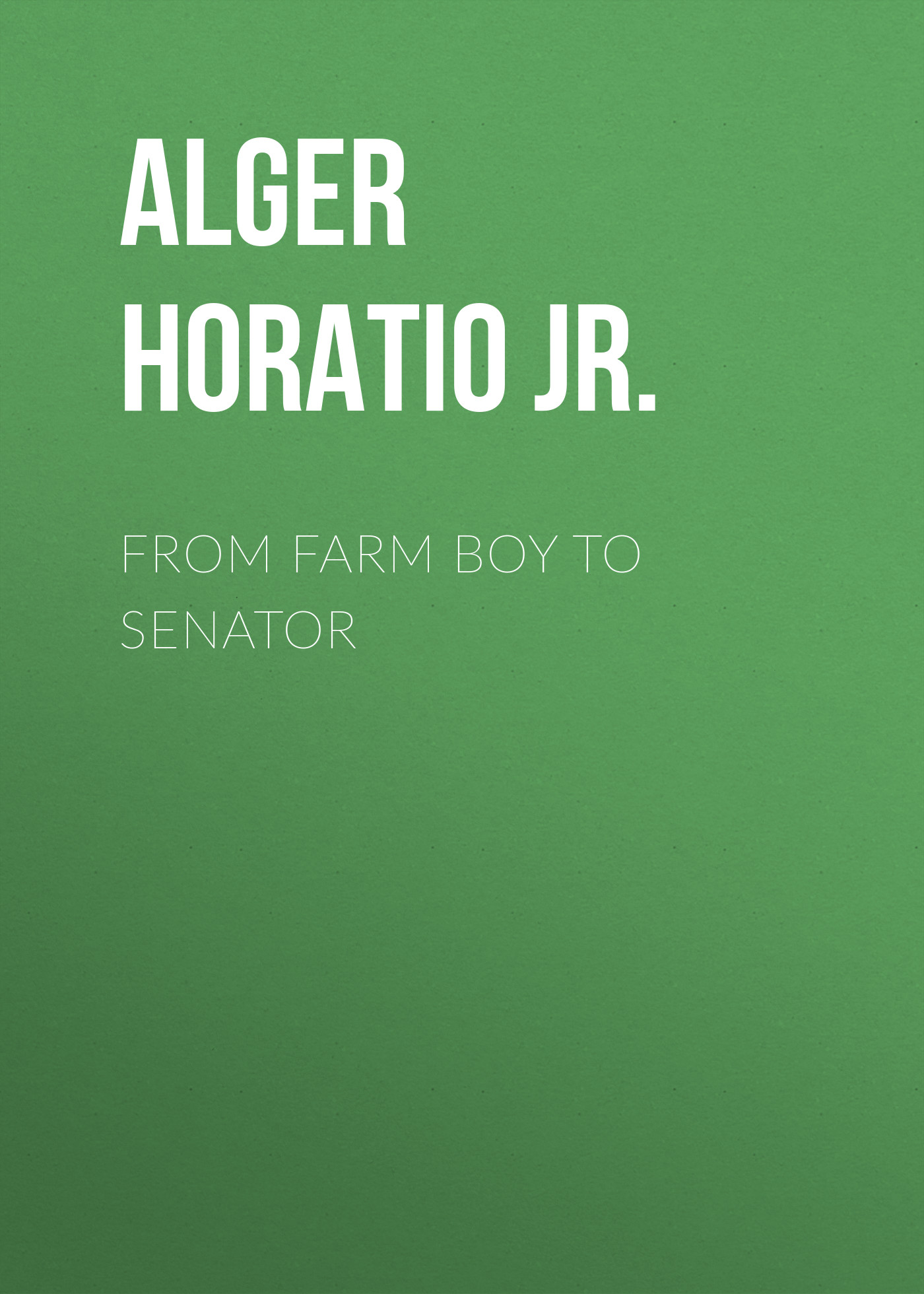 цена на Alger Horatio Jr. From Farm Boy to Senator