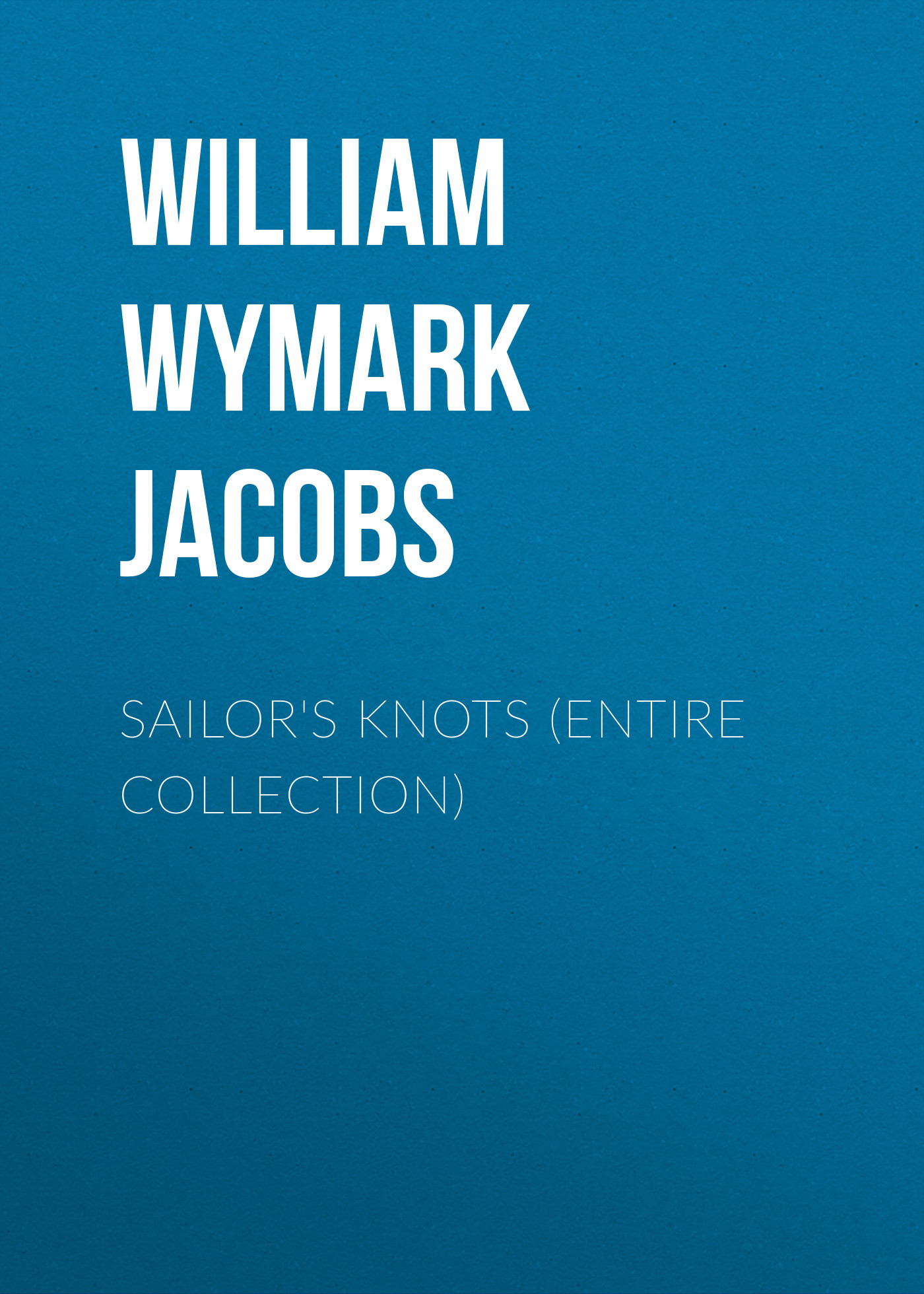 William Wymark Jacobs Sailor's Knots (Entire Collection) lowell ackerman blackwell s five minute veterinary practice management consult