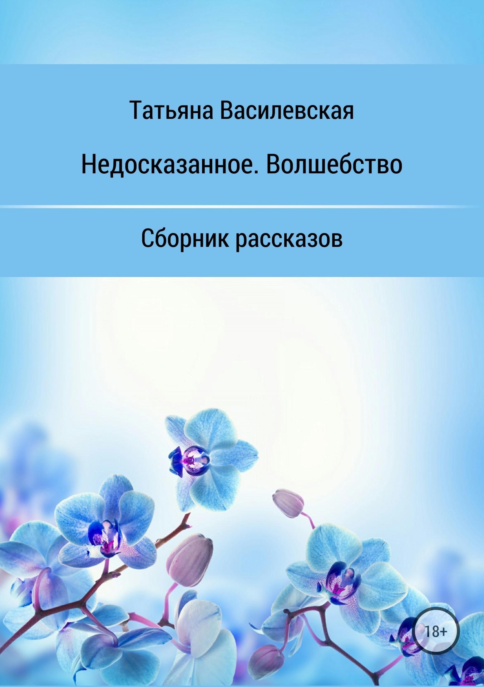 купить Татьяна Михайловна Василевская Недосказанное. Волшебство. Сборник рассказов по цене 0 рублей