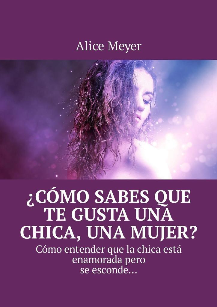 Alice Meyer ¿Cómo sabes que te gusta una chica, una mujer? Cómo entender que la chica está enamoradapero se esconde… alice meyer cómo entender que te gusta un hombre un hombre signos consejos psicología