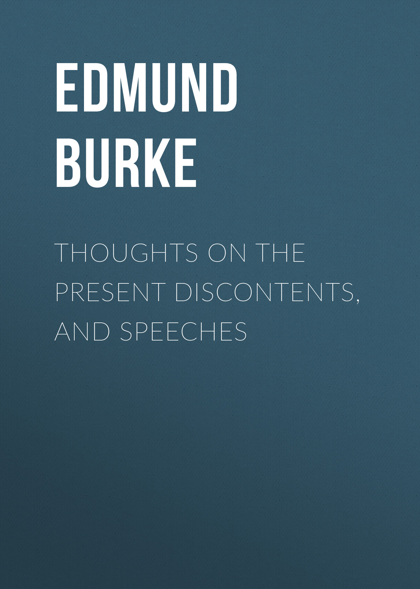 Edmund Burke Thoughts on the Present Discontents, and Speeches global discontents