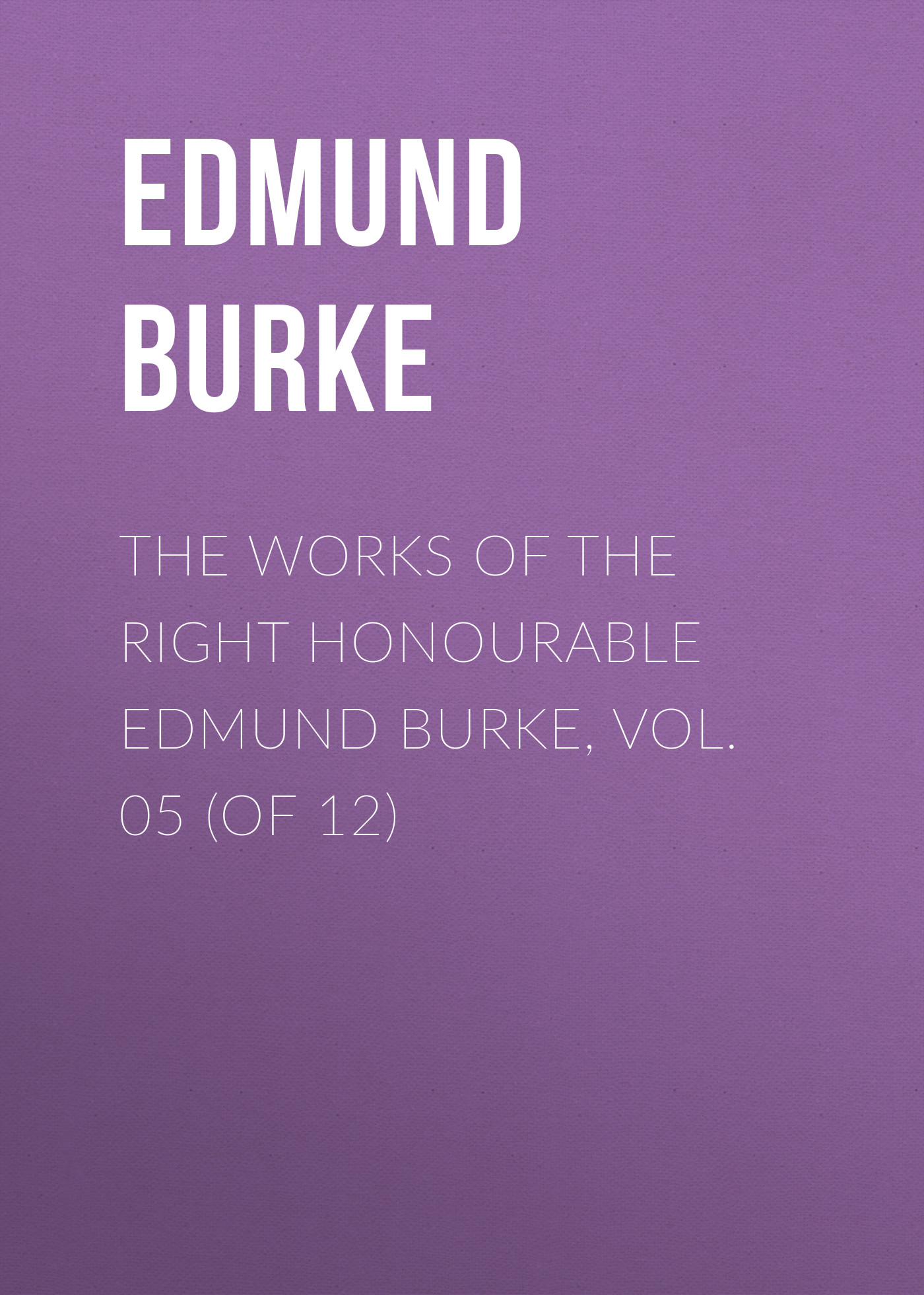 Edmund Burke The Works of the Right Honourable Edmund Burke, Vol. 05 (of 12) edmund burke the works of the right honourable edmund burke vol 12 of 12