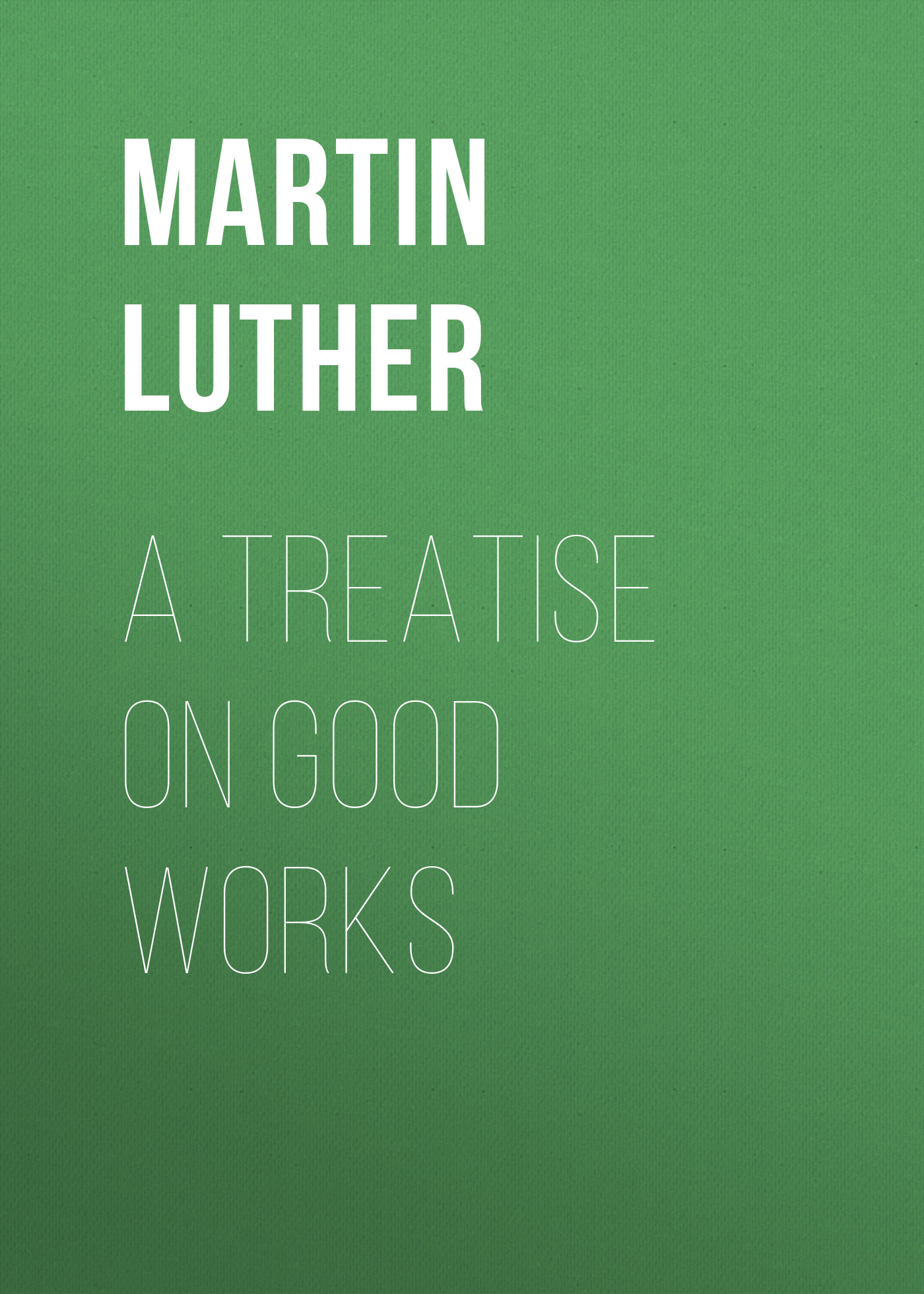 Martin Luther A Treatise on Good Works andrew gray a treatise on spinning machinery