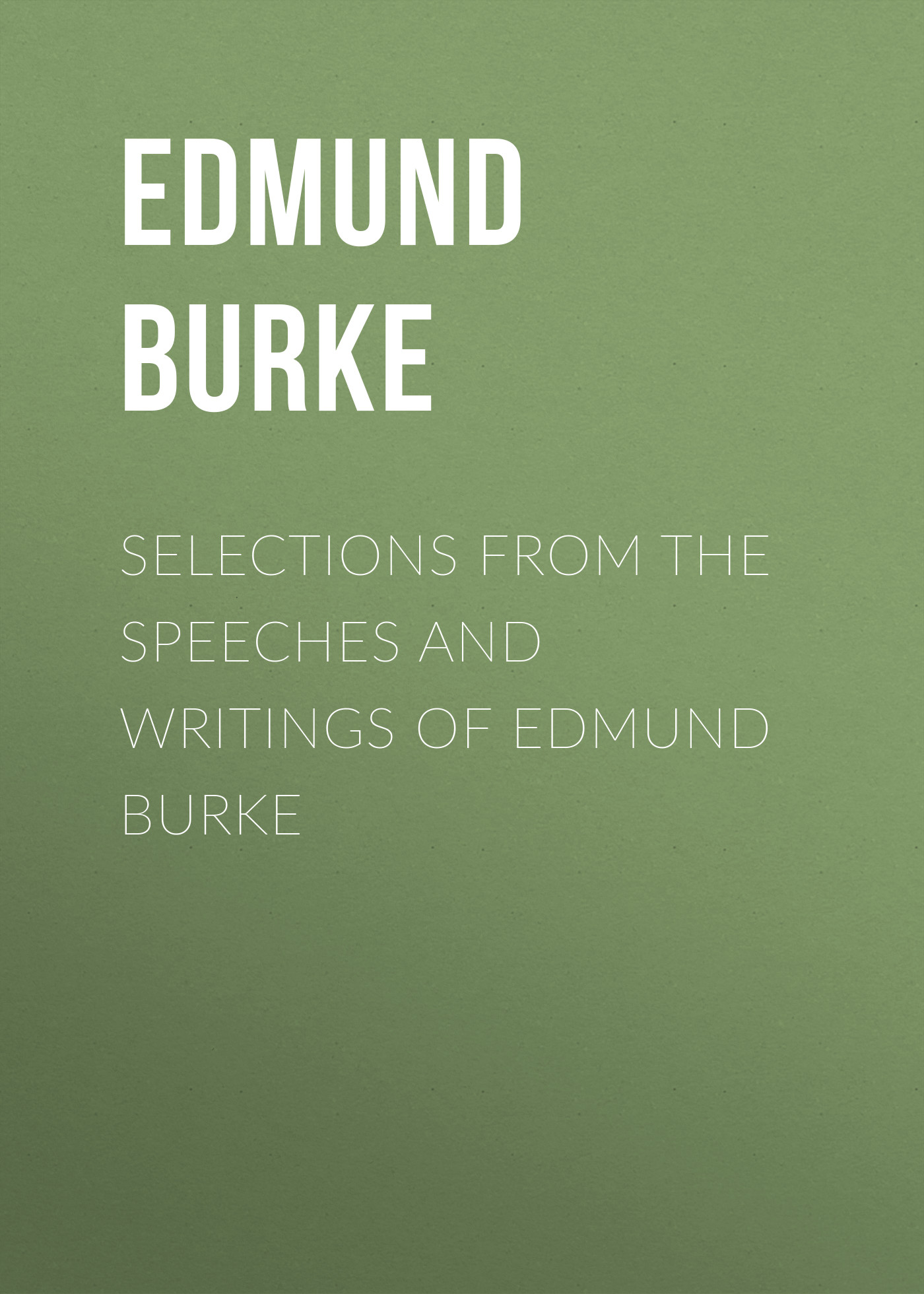 Edmund Burke Selections from the Speeches and Writings of Edmund Burke
