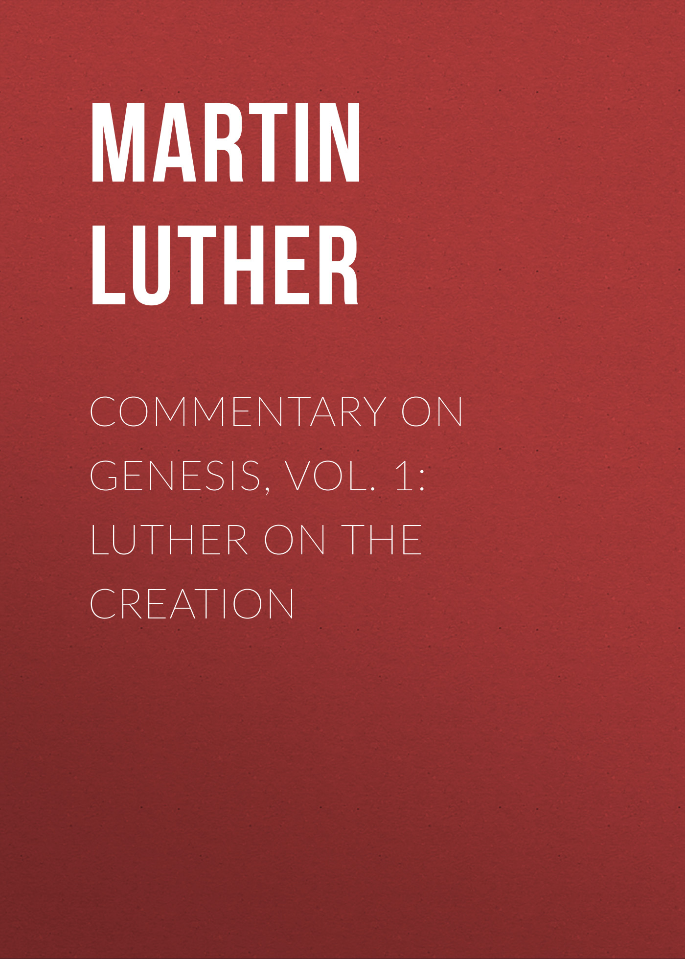 Martin Luther Commentary on Genesis, Vol. 1: Luther on the Creation m luther luther s letters to women