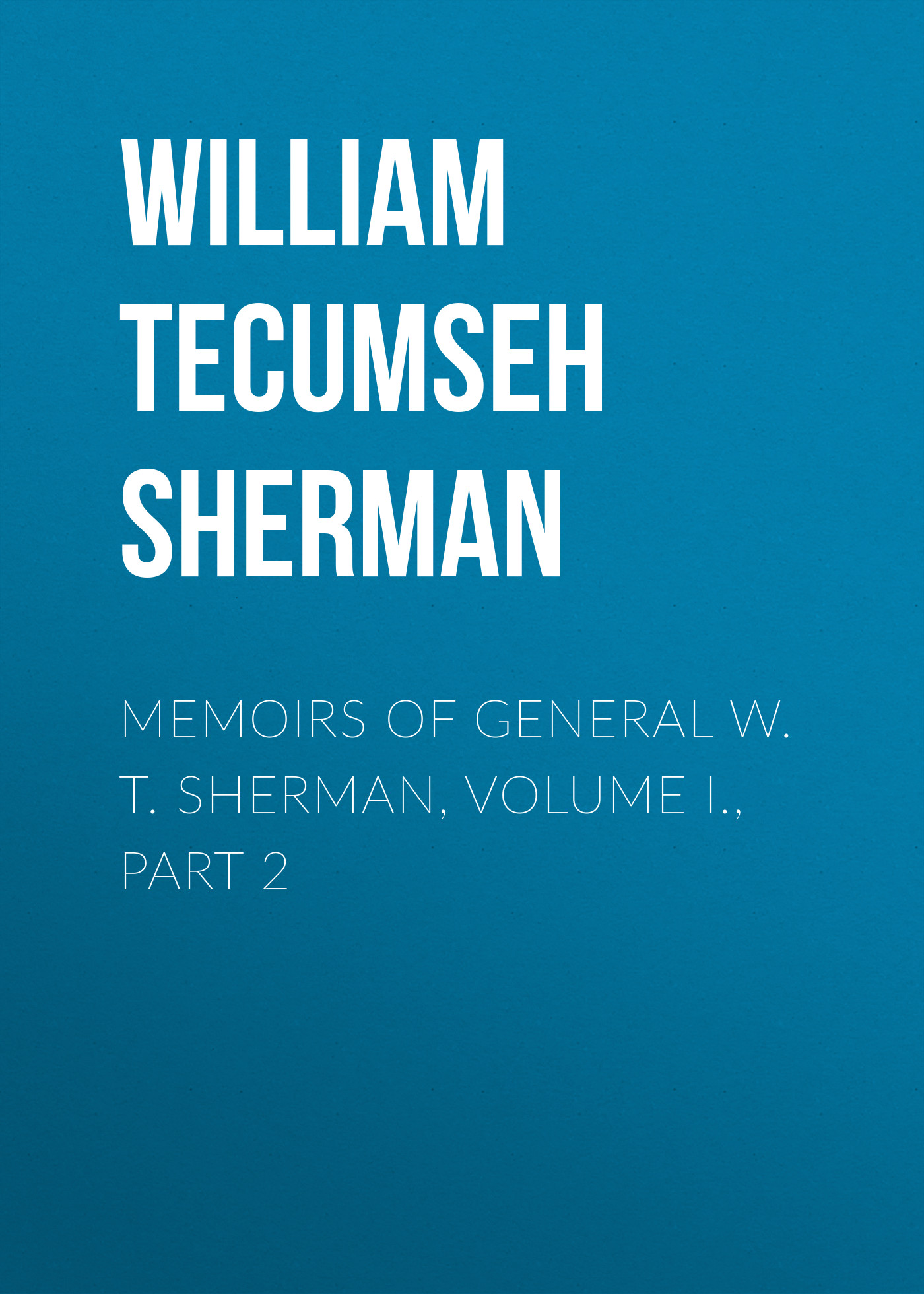 William Tecumseh Sherman Memoirs of General W. T. Sherman, Volume I., Part 2