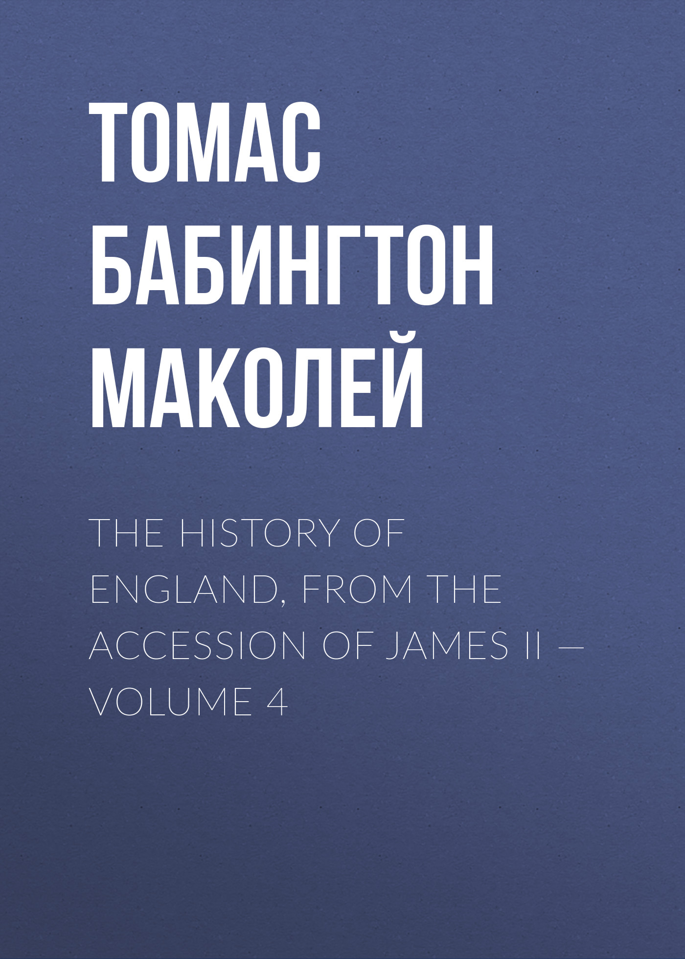 Томас Бабингтон Маколей The History of England, from the Accession of James II — Volume 4 the history of england volume 3 civil war