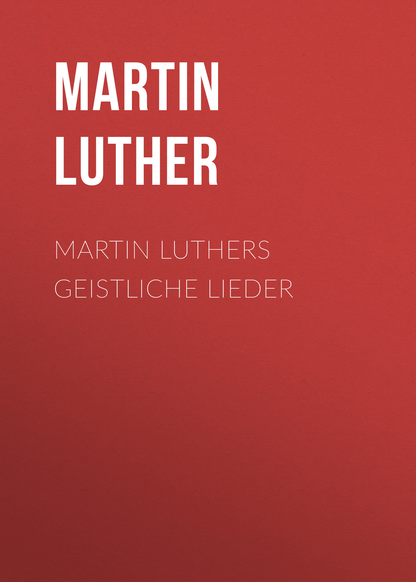 Martin Luther Martin Luthers Geistliche Lieder martin luther concerning christian liberty with letter of martin luther to pope leo x
