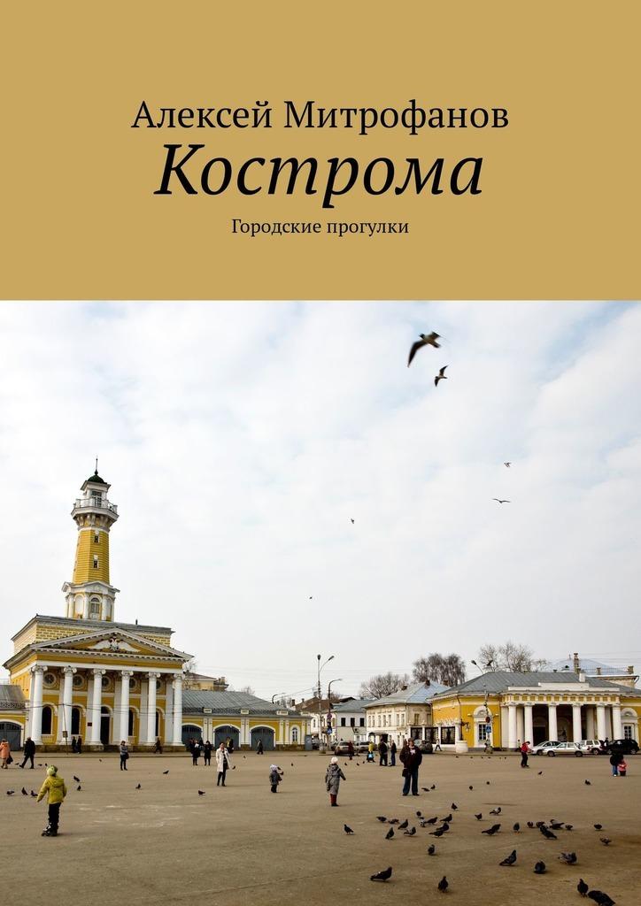 Алексей Митрофанов Кострома. Городские прогулки