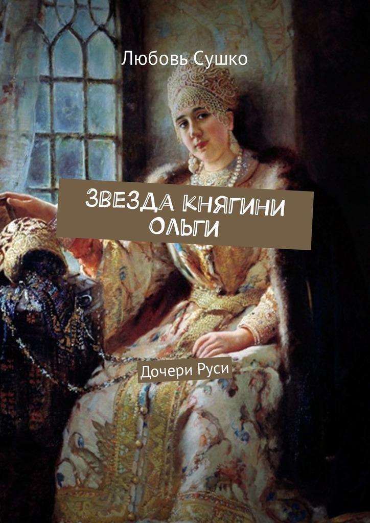 Любовь Сушко Звезда княгини Ольги. ДочериРуси цена в Москве и Питере