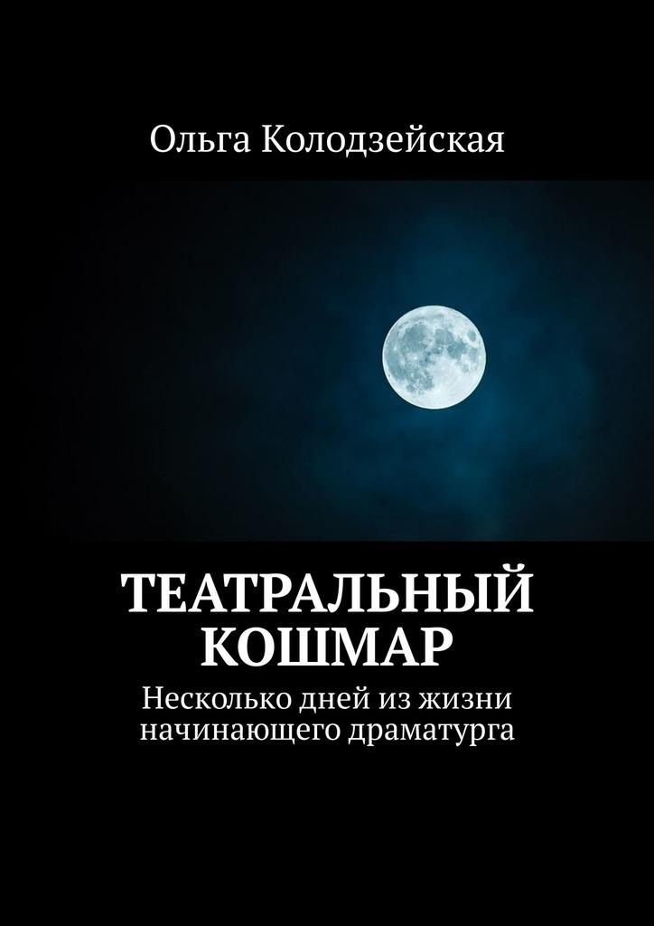 Ольга Колодзейская Театральный кошмар. Несколько дней изжизни начинающего драматурга