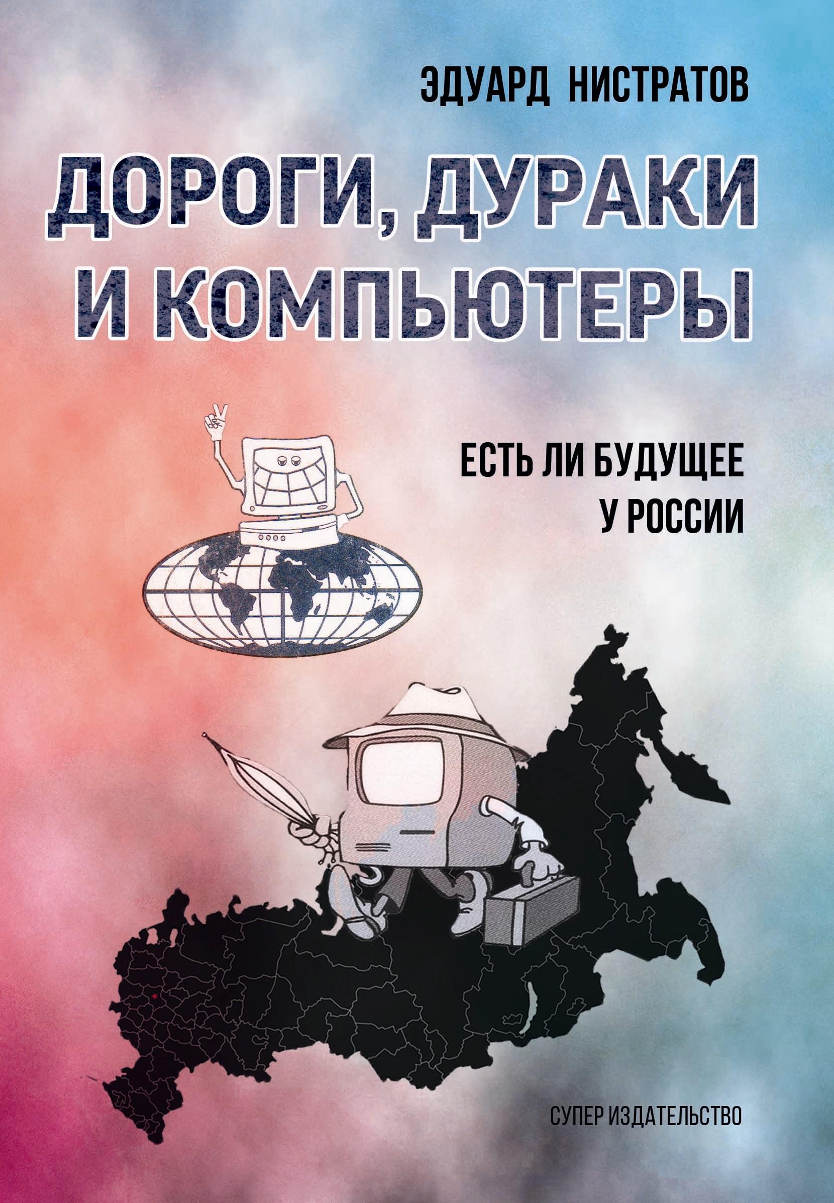 Эдуард Нистратов Дороги, дураки и компьютеры. Есть ли будущее у России