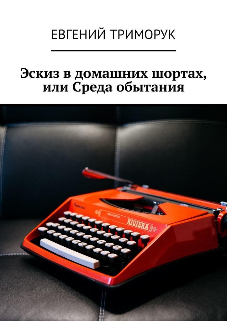 Евгений Триморук Эскиз вдомашних шортах, или Среда обытания