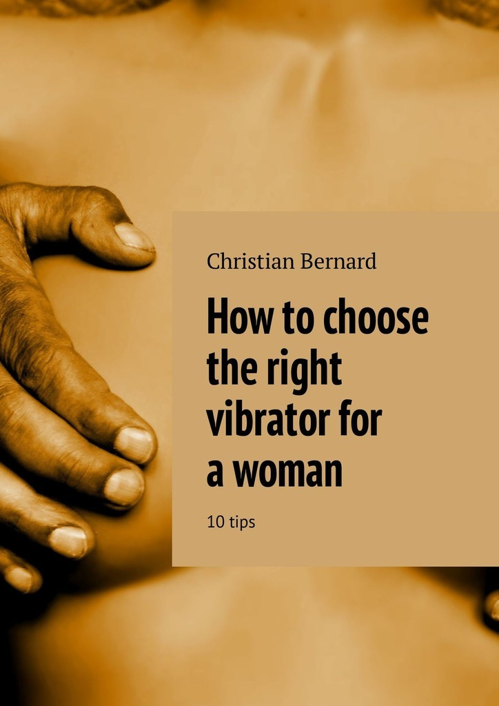 Christian Bernard How to choose the right vibrator for a woman. 10 tips