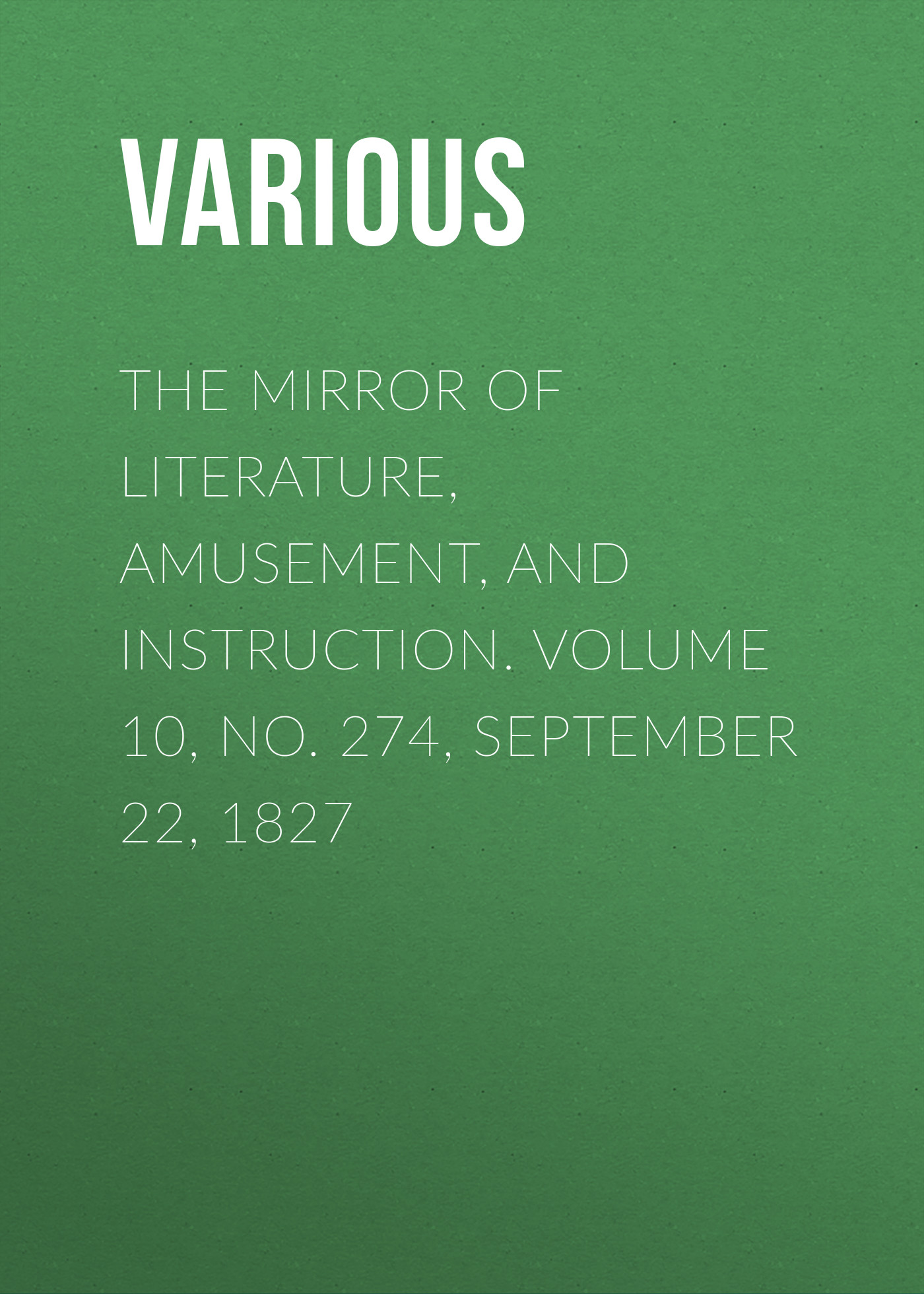Various The Mirror of Literature, Amusement, and Instruction. Volume 10, No. 274, September 22, 1827 various the mirror of literature amusement and instruction volume 14 no 391 september 26 1829