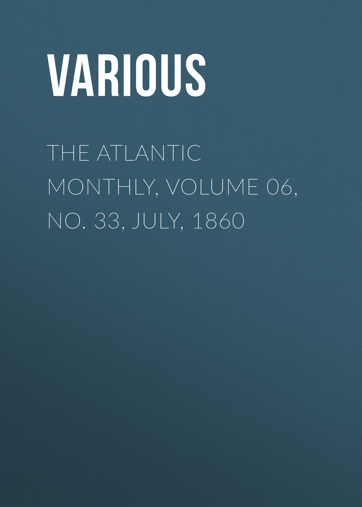 Various The Atlantic Monthly, Volume 06, No. 33, July, 1860 various harper s new monthly magazine volume 1 no 2 july 1850