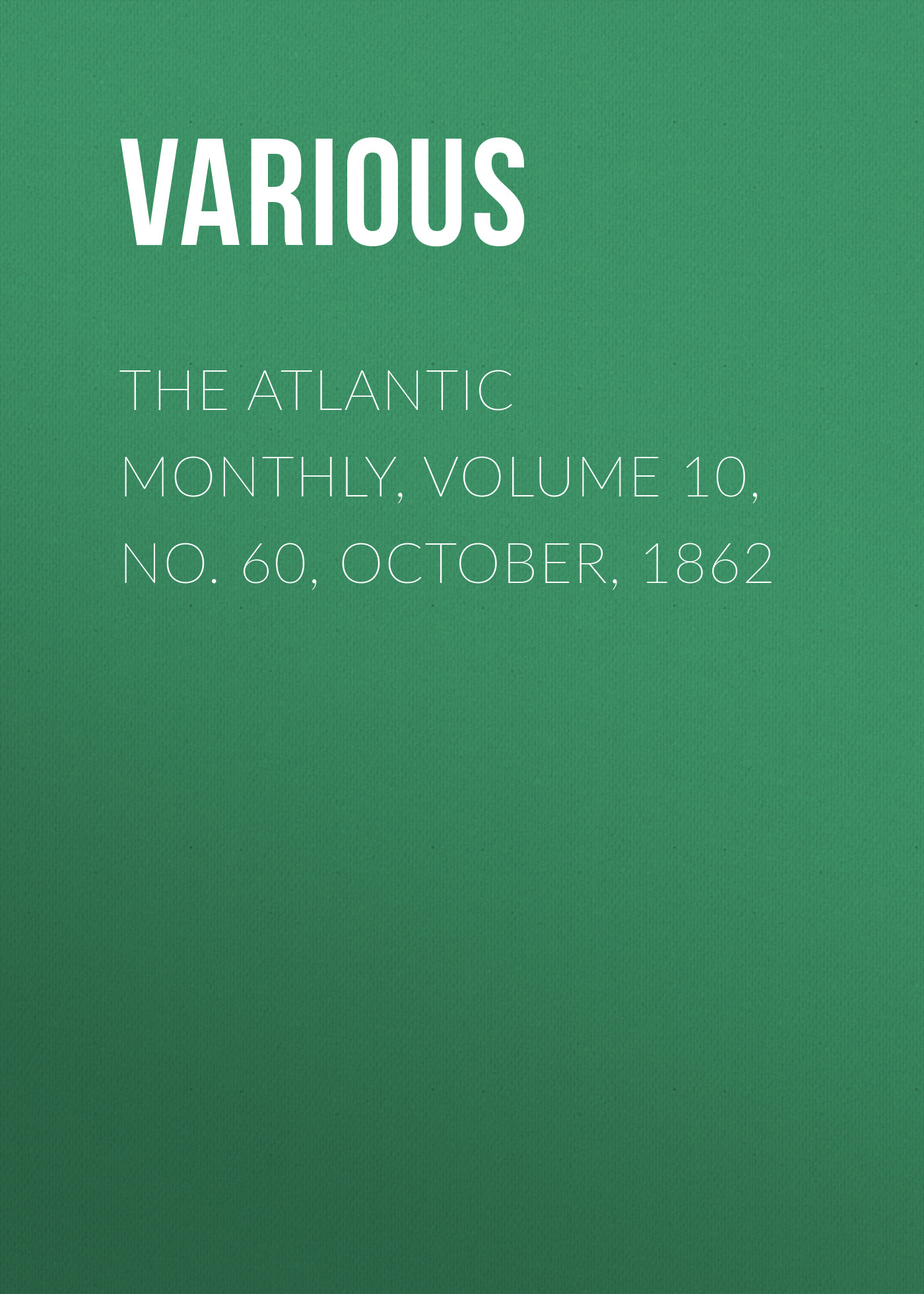 Various The Atlantic Monthly, Volume 10, No. 60, October, 1862 various the atlantic monthly volume 02 no 10 august 1858