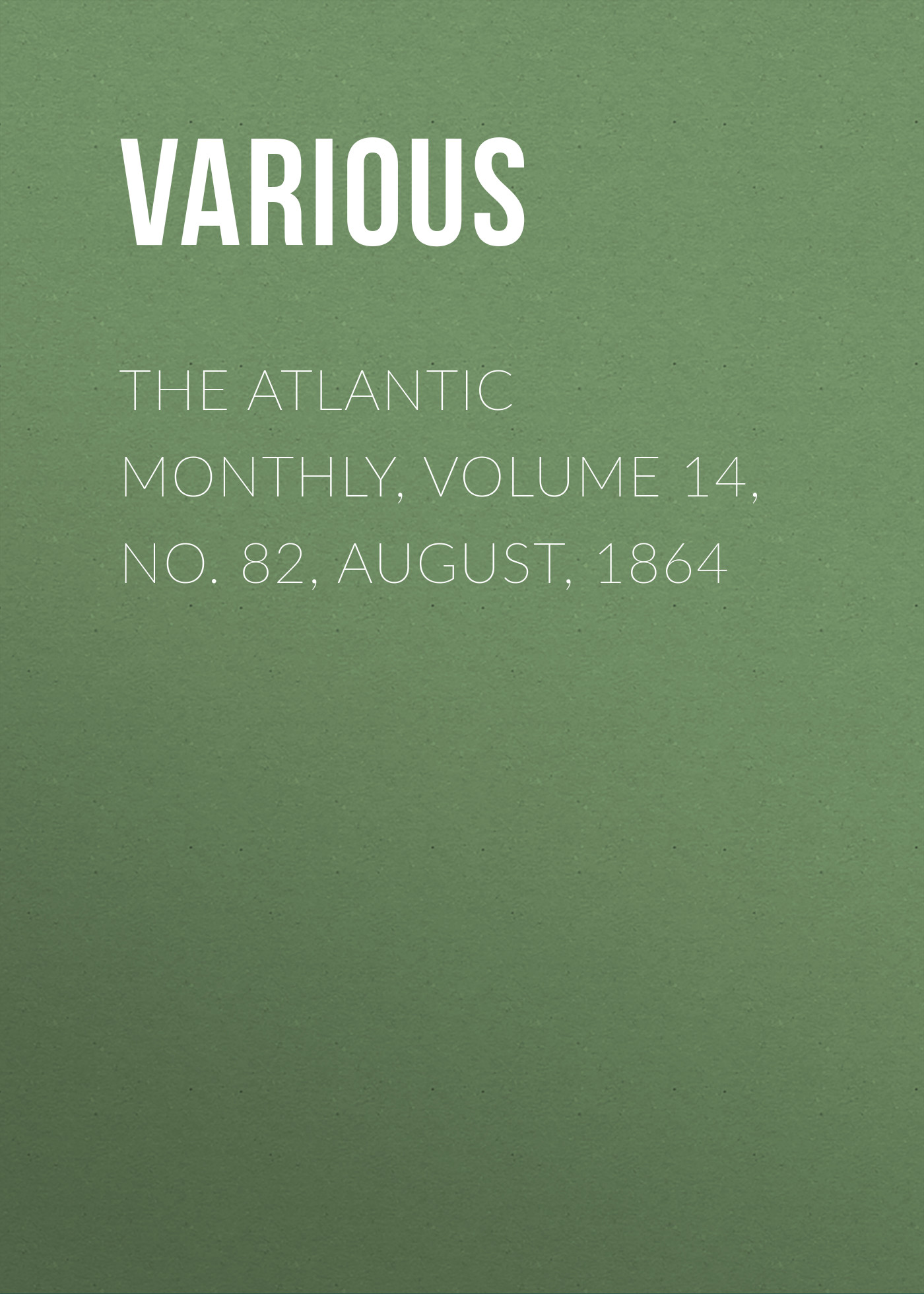 Various The Atlantic Monthly, Volume 14, No. 82, August, 1864 various the atlantic monthly volume 02 no 10 august 1858