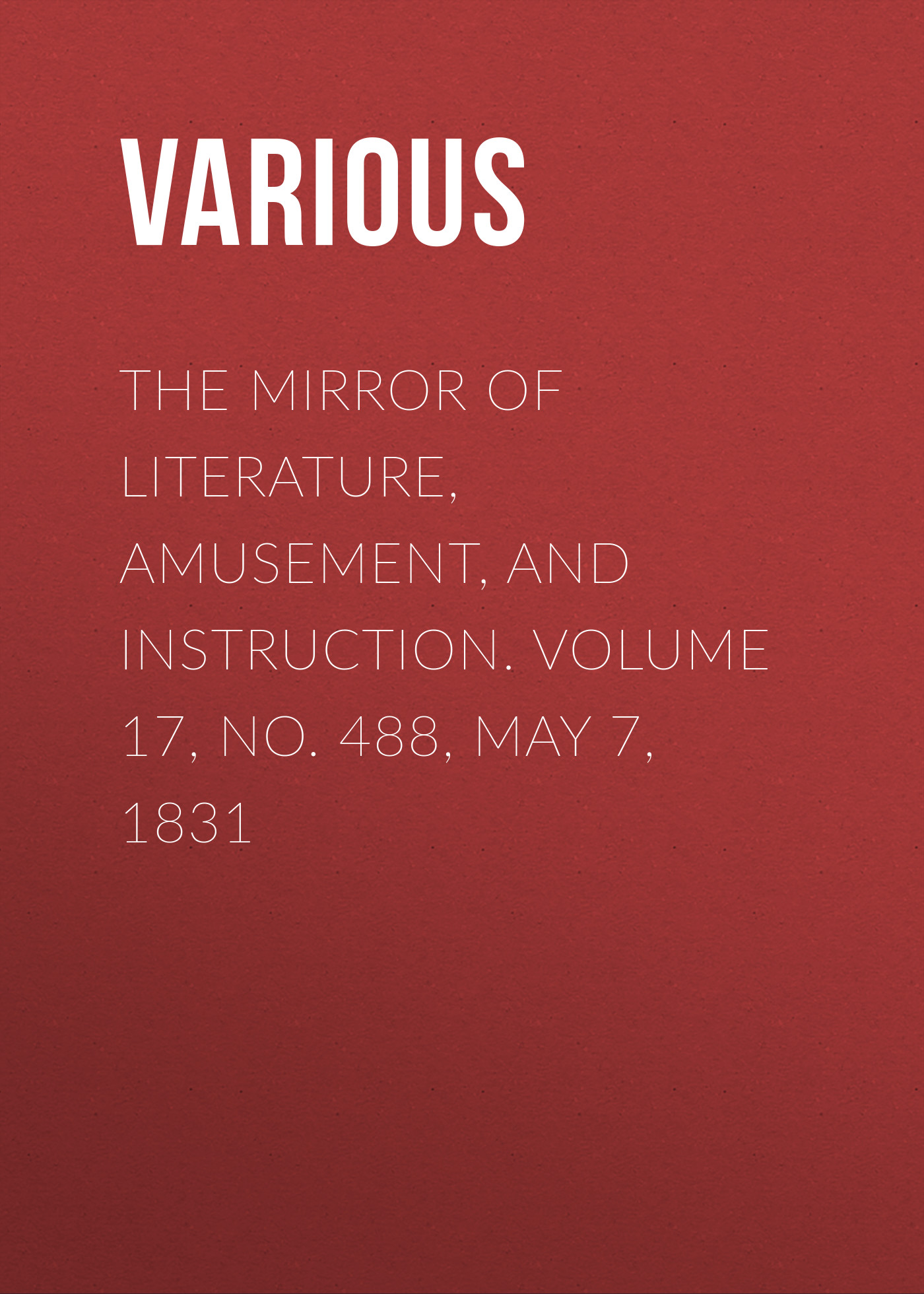 Various The Mirror of Literature, Amusement, and Instruction. Volume 17, No. 488, May 7, 1831 no 6 volume 7