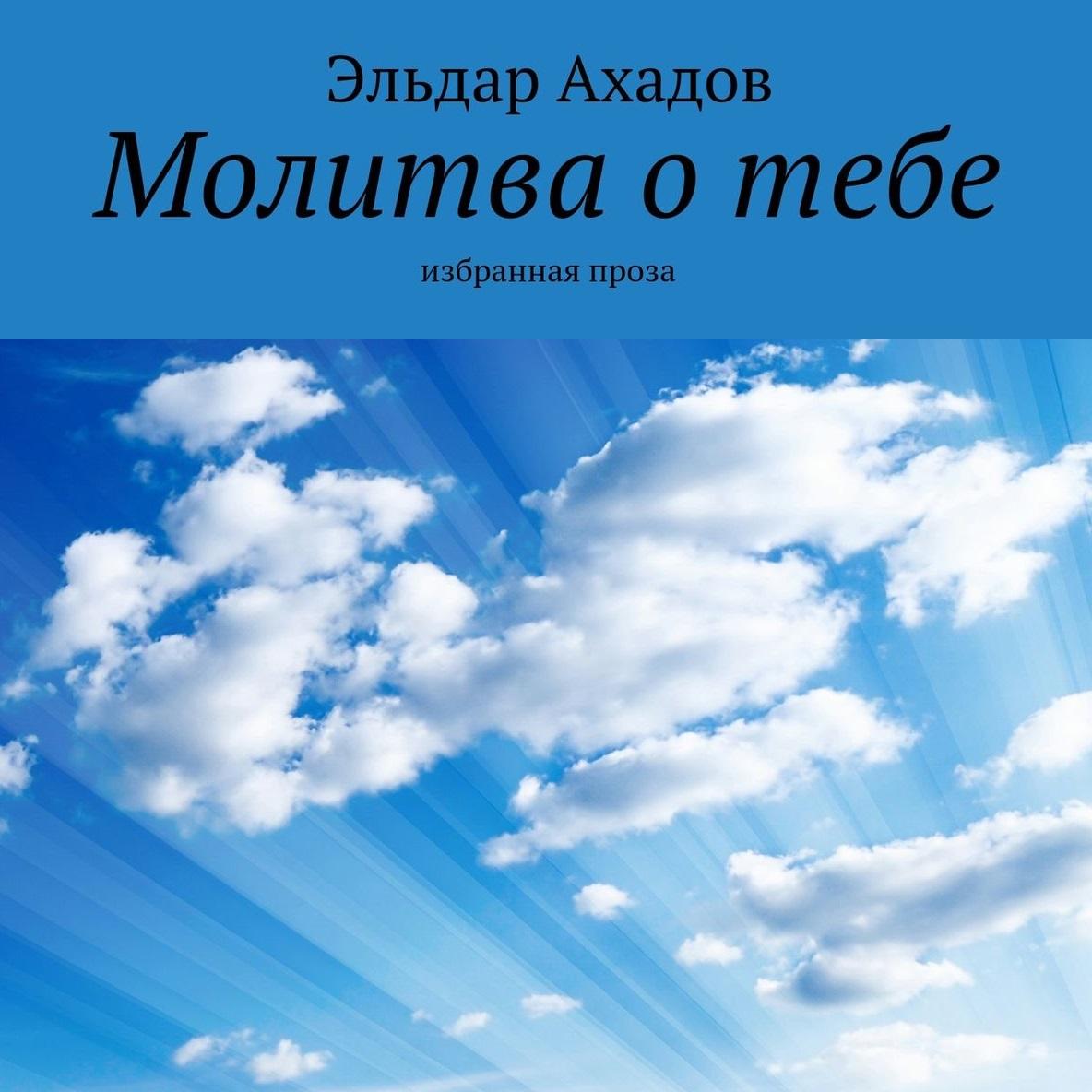 Эльдар Ахадов Молитва отебе. Избранная проза