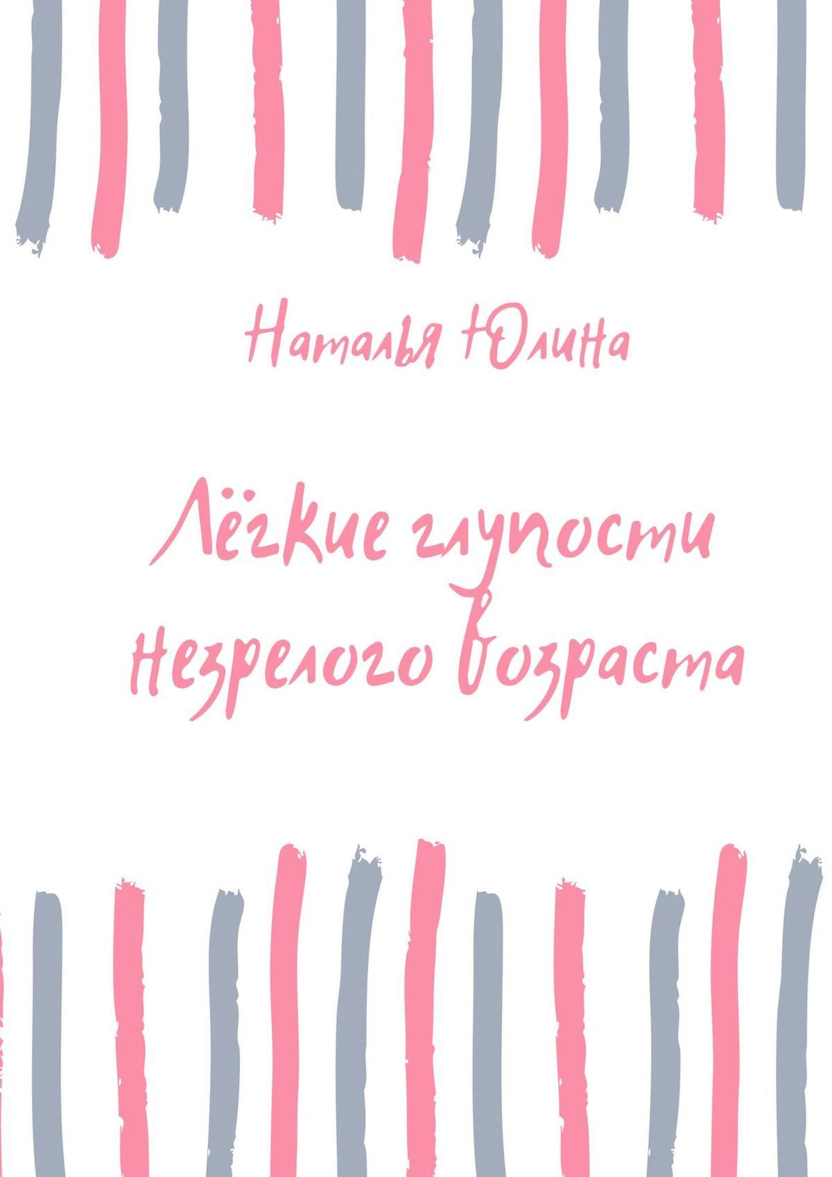 Наталья Алексеевна Юлина Лёгкие глупости незрелого возраста