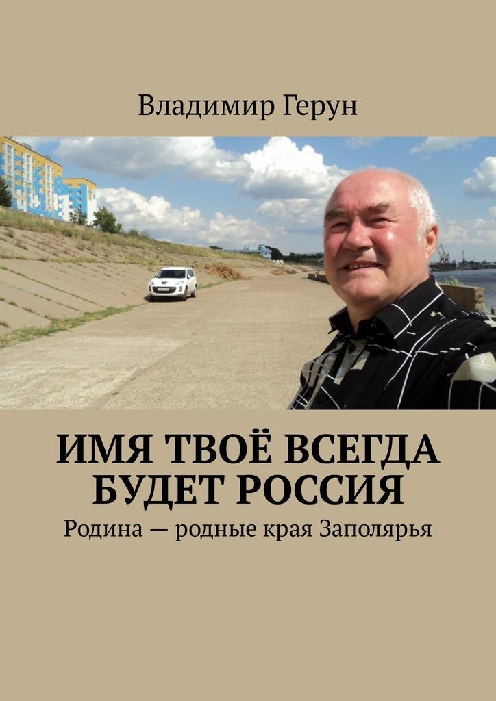 Владимир Герун Имя твоё всегда будет Россия. Родина– родные края Заполярья твоё святое имя варвара