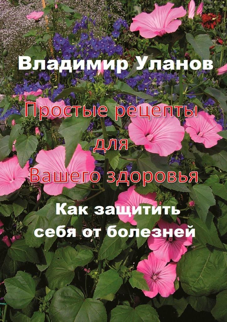 Владимир Уланов Простые рецепты длявашегоздоровья. Как защитить себя от болезней рево в определитель болезней и рецепты здоровья