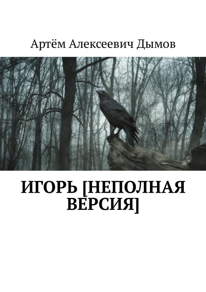 купить Артём Алексеевич Дымов Игорь [неполная версия] по цене 80 рублей