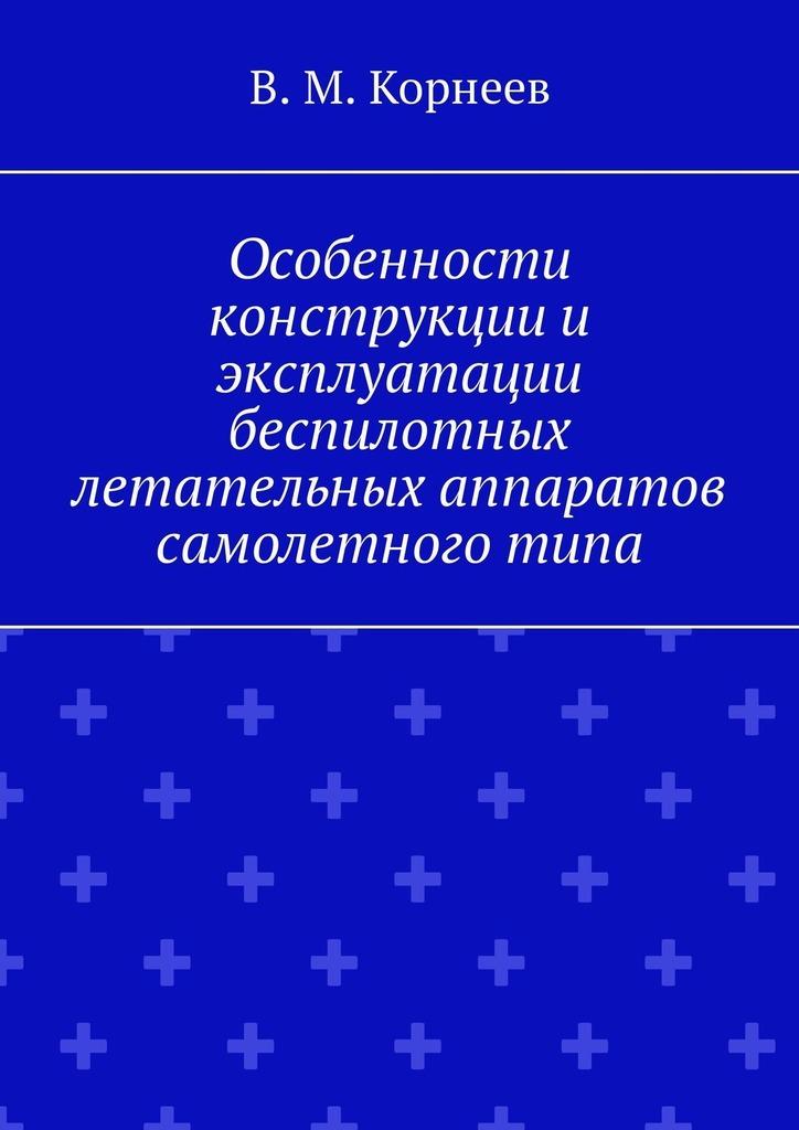 В. М. Корнеев Особенности конструкции и эксплуатации беспилотных летательных аппаратов самолетного типа адаменко м радиоэлектроника конструкции для всех книга 2
