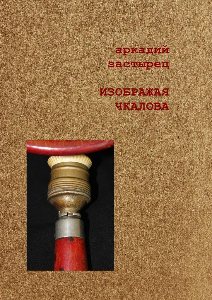 Аркадий Застырец Изображая Чкалова аркадий застырец макбеты комедия ужасов в 25 сценах…