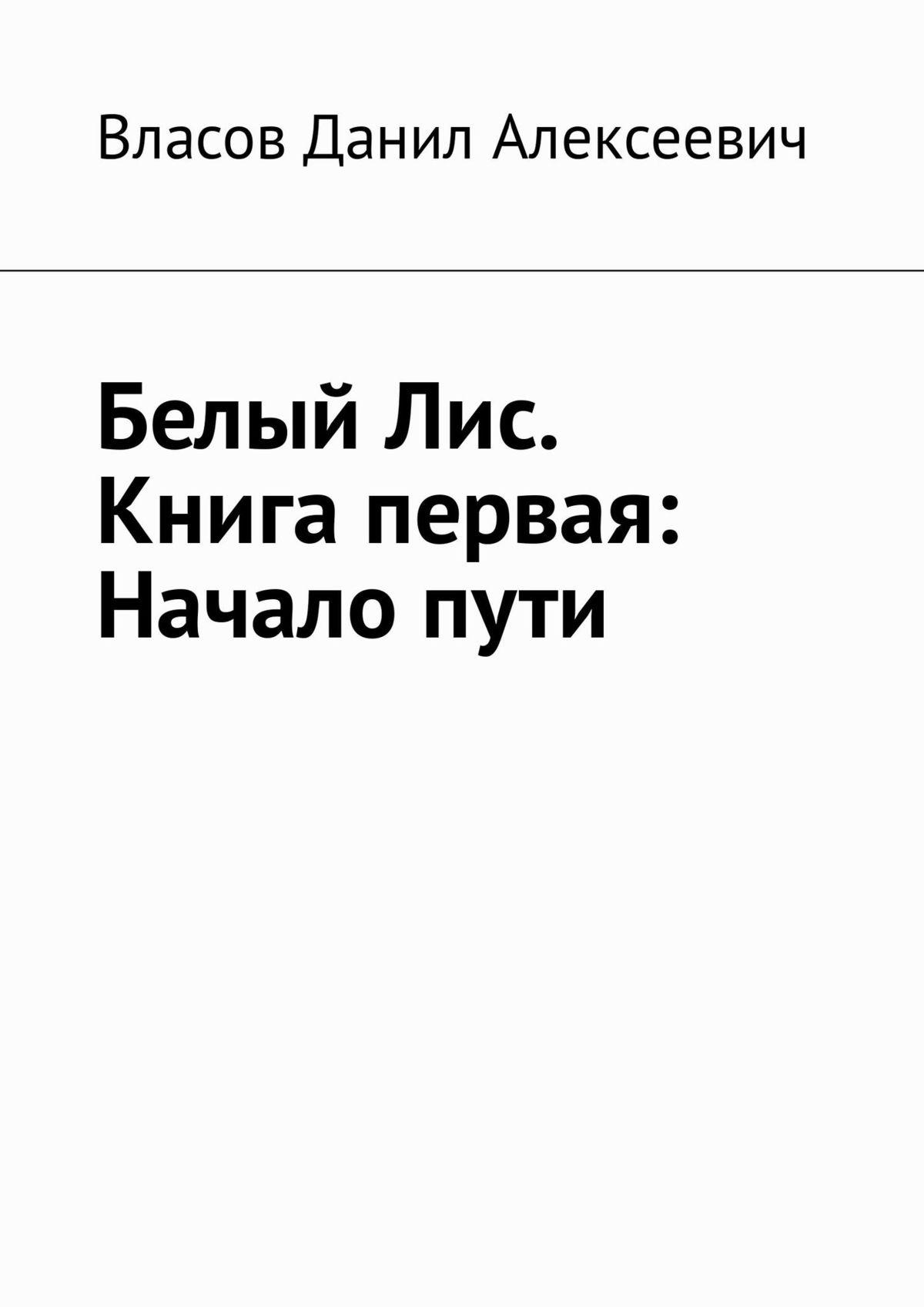Данил Алексеевич Власов Белый Лис. Книга первая: Начало пути виксен л меня зовут лис